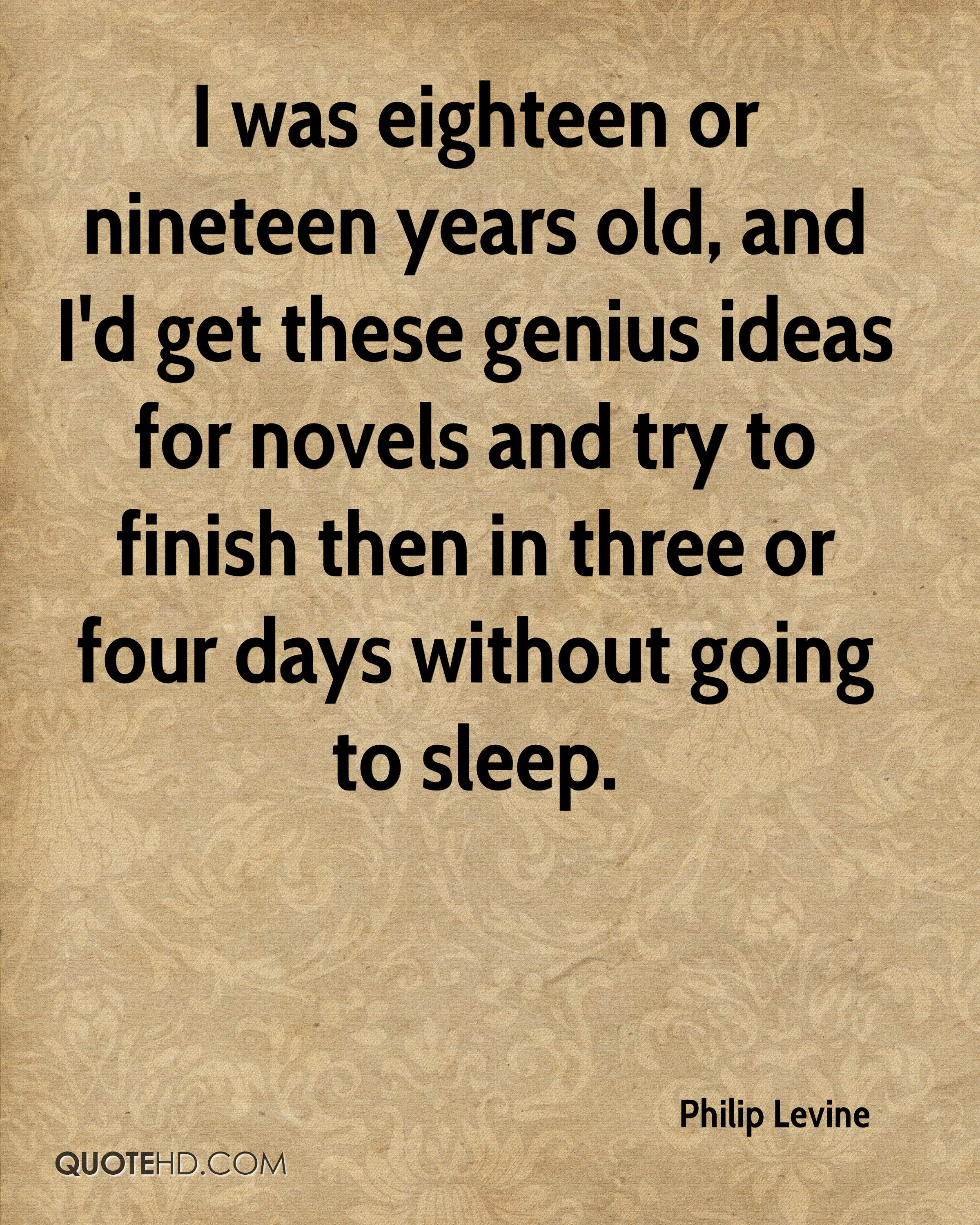 I was eighteen or nineteen years old, and I'd get these genius ideas for novels and try to finish then in three or four days without going to sleep.