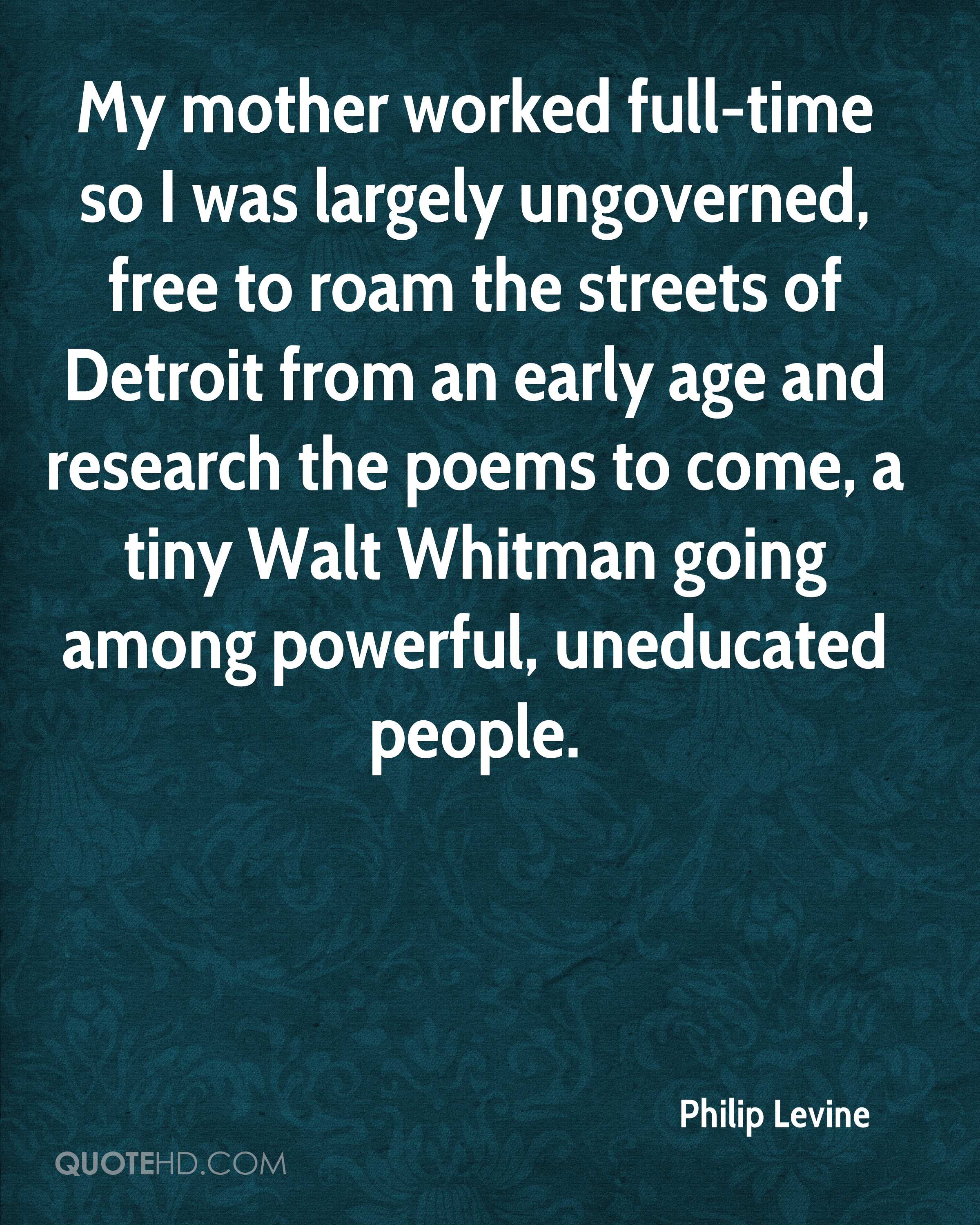 My mother worked full-time so I was largely ungoverned, free to roam the streets of Detroit from an early age and research the poems to come, a tiny Walt Whitman going among powerful, uneducated people.