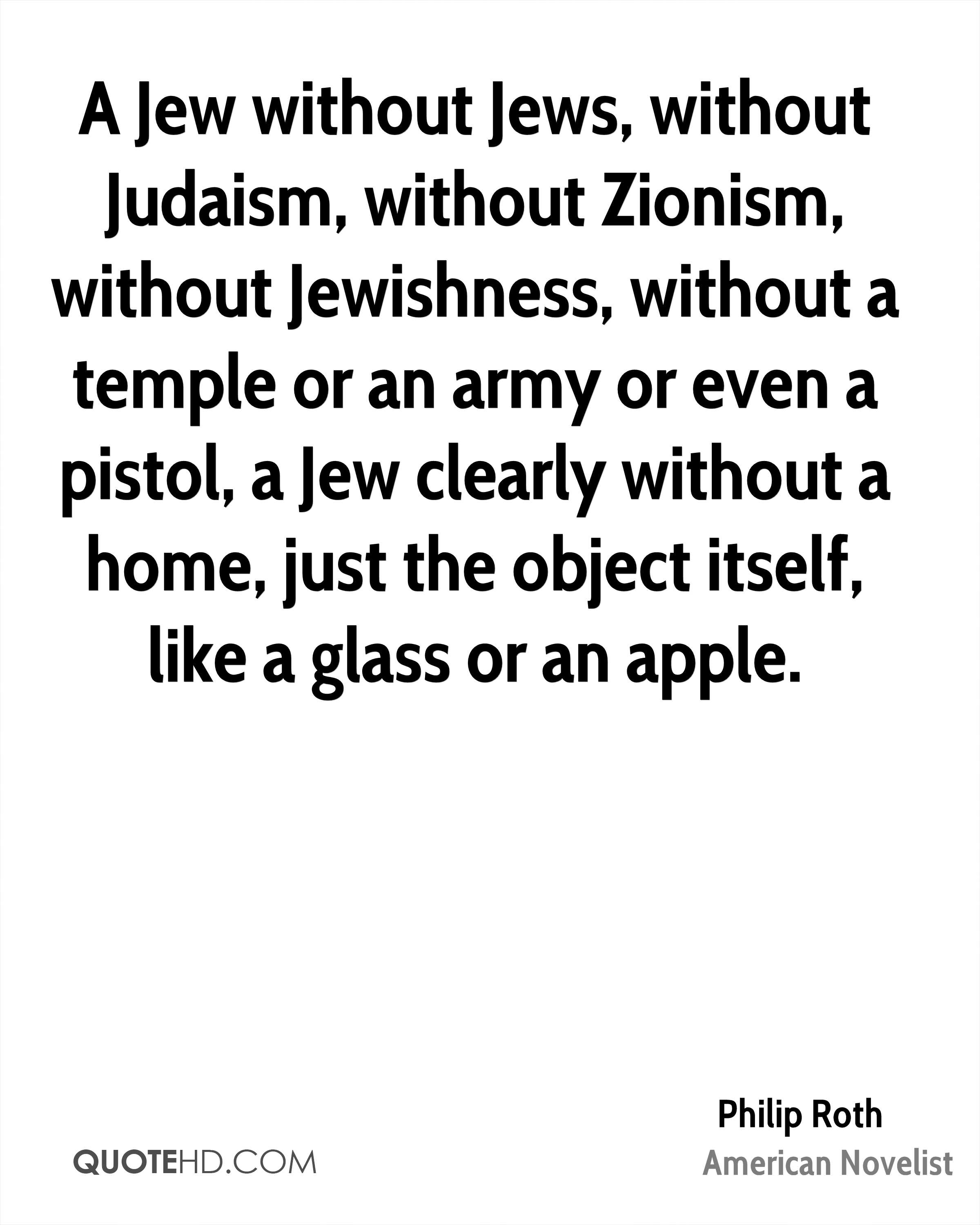 A Jew without Jews, without Judaism, without Zionism, without Jewishness, without a temple or an army or even a pistol, a Jew clearly without a home, just the object itself, like a glass or an apple.