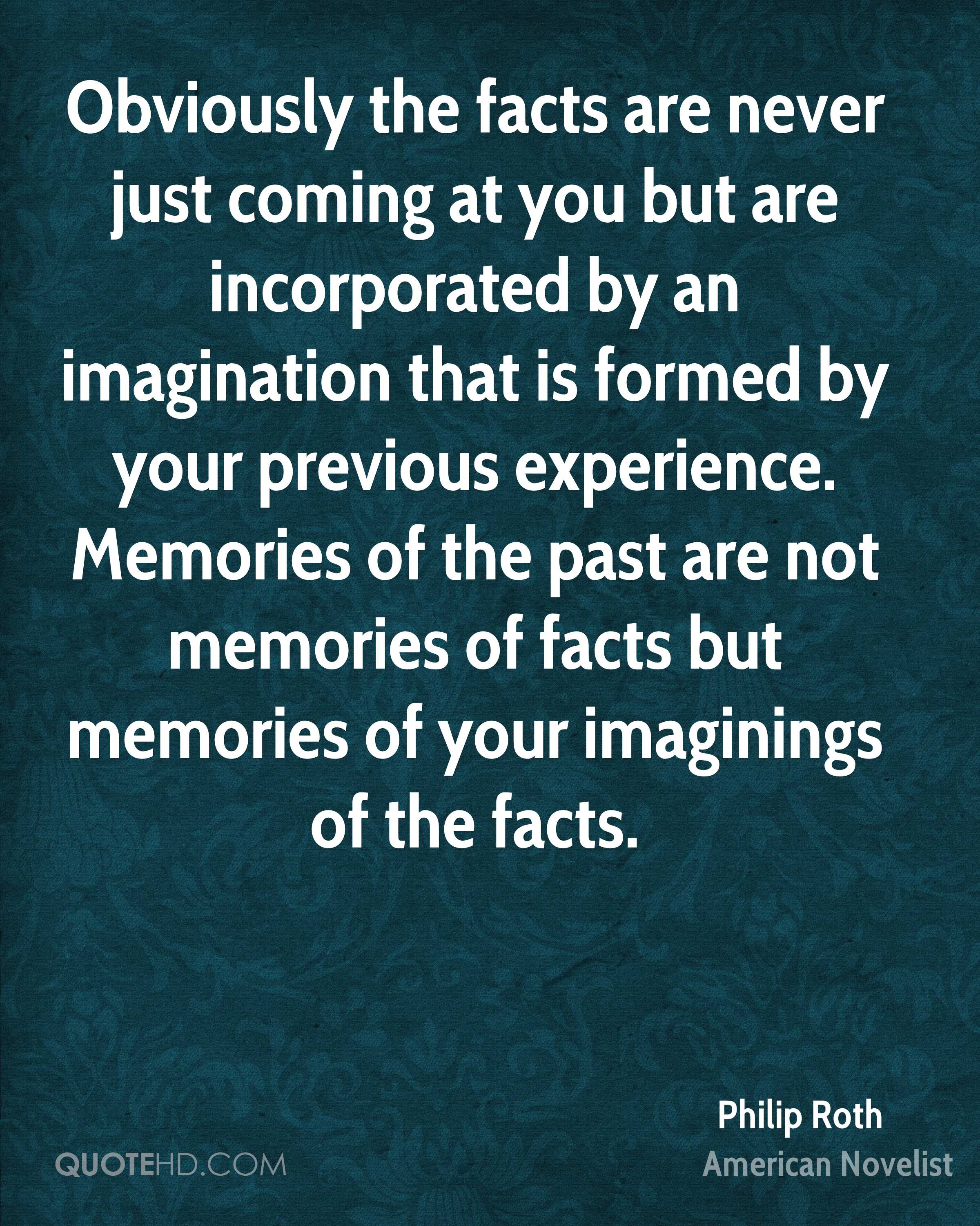 Obviously the facts are never just coming at you but are incorporated by an imagination that is formed by your previous experience. Memories of the past are not memories of facts but memories of your imaginings of the facts.