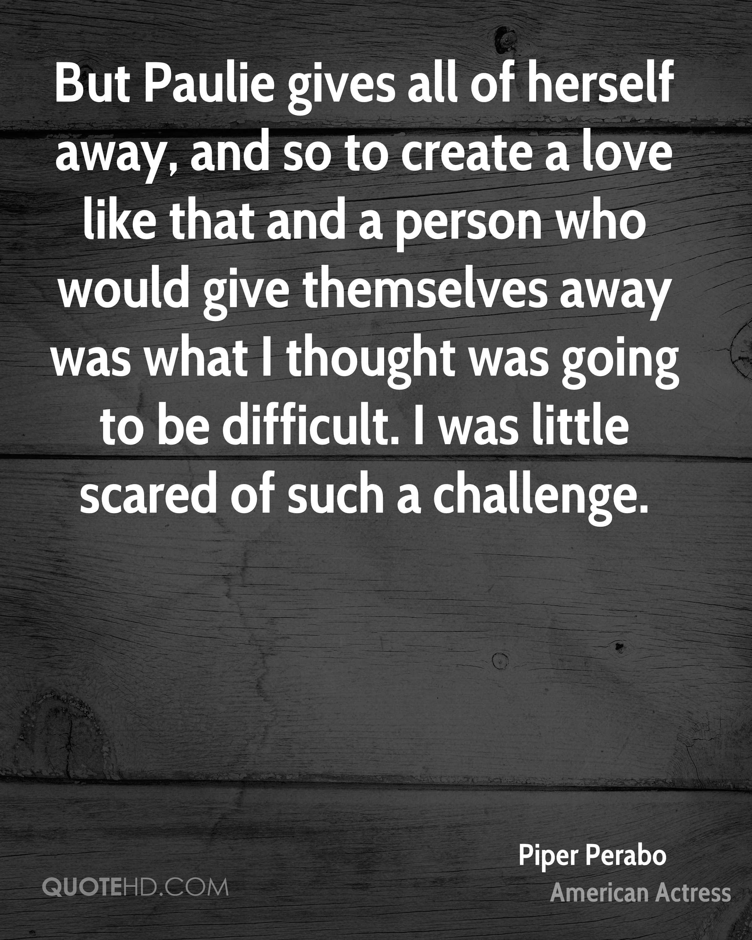But Paulie gives all of herself away, and so to create a love like that and a person who would give themselves away was what I thought was going to be difficult. I was little scared of such a challenge.