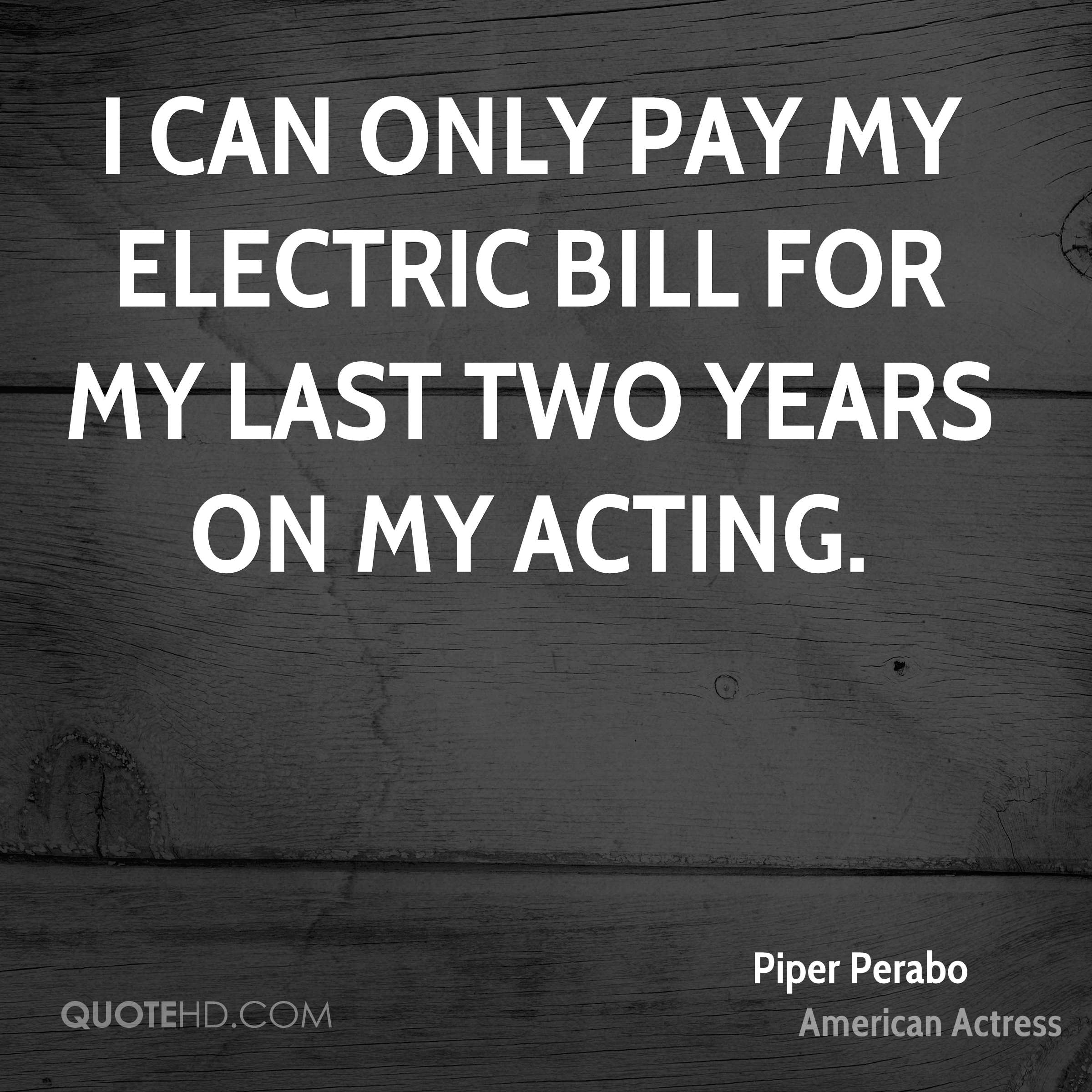 I can only pay my electric bill for my last two years on my acting.