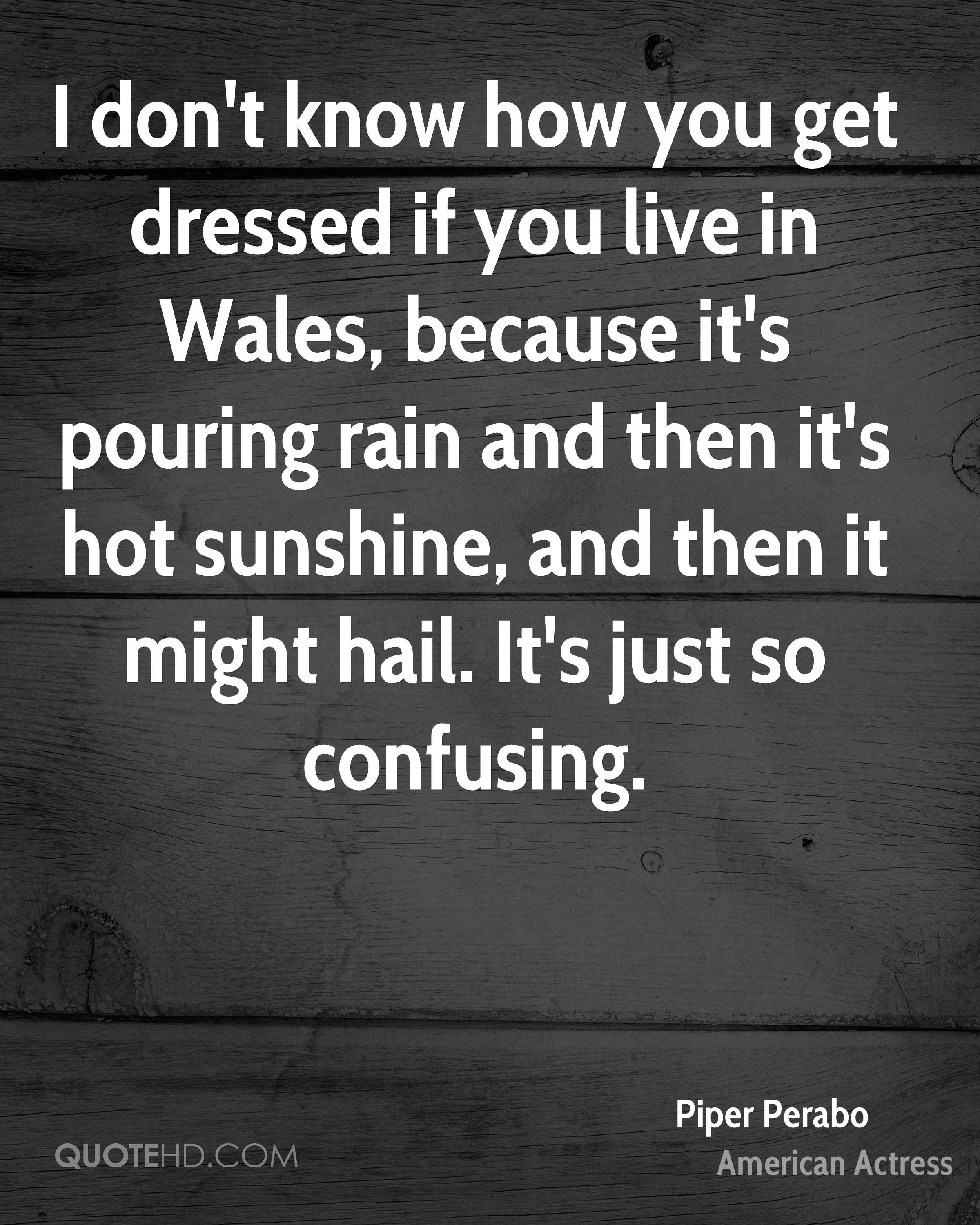 I don't know how you get dressed if you live in Wales, because it's pouring rain and then it's hot sunshine, and then it might hail. It's just so confusing.