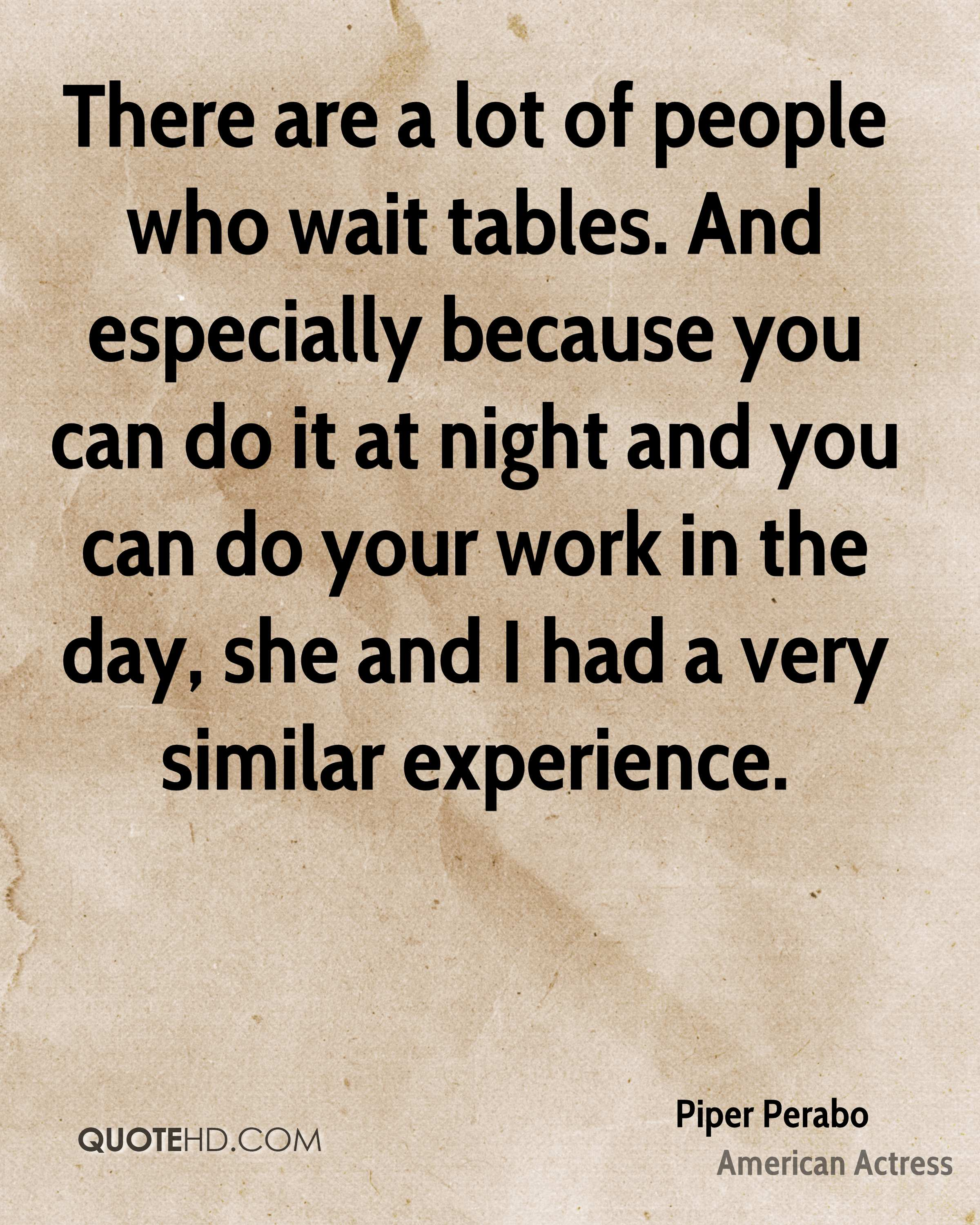 There are a lot of people who wait tables. And especially because you can do it at night and you can do your work in the day, she and I had a very similar experience.