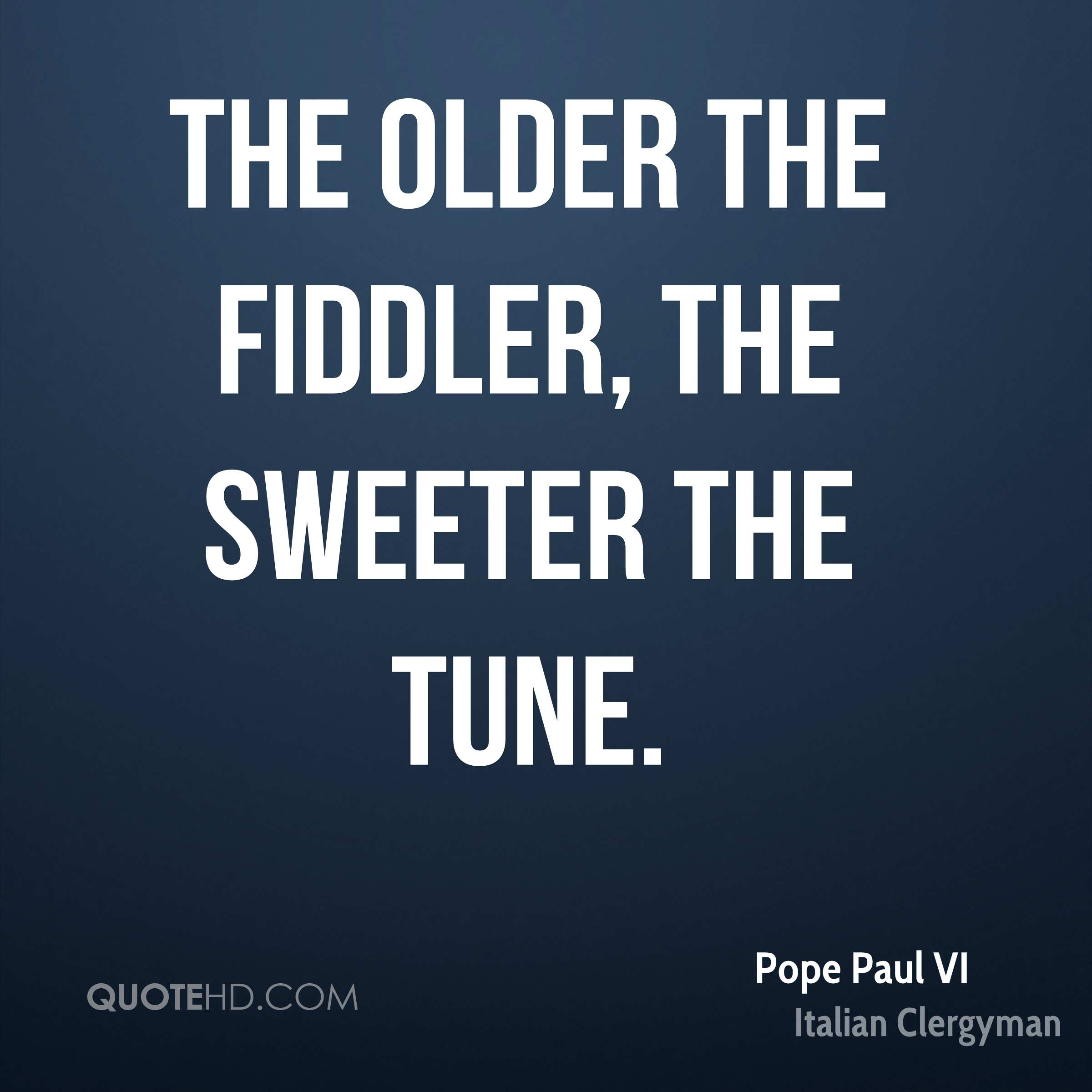 The older the fiddler, the sweeter the tune.