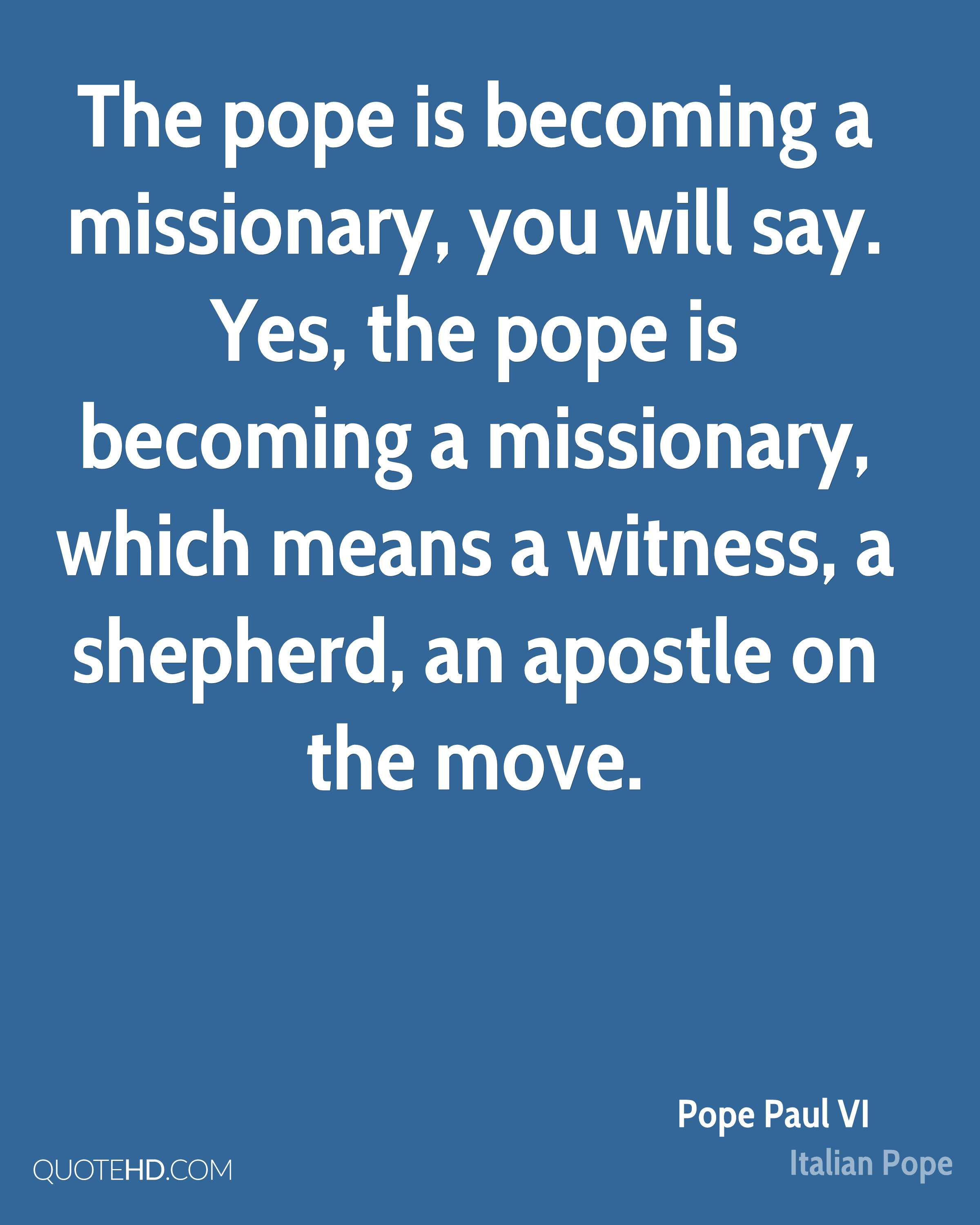 The pope is becoming a missionary, you will say. Yes, the pope is becoming a missionary, which means a witness, a shepherd, an apostle on the move.