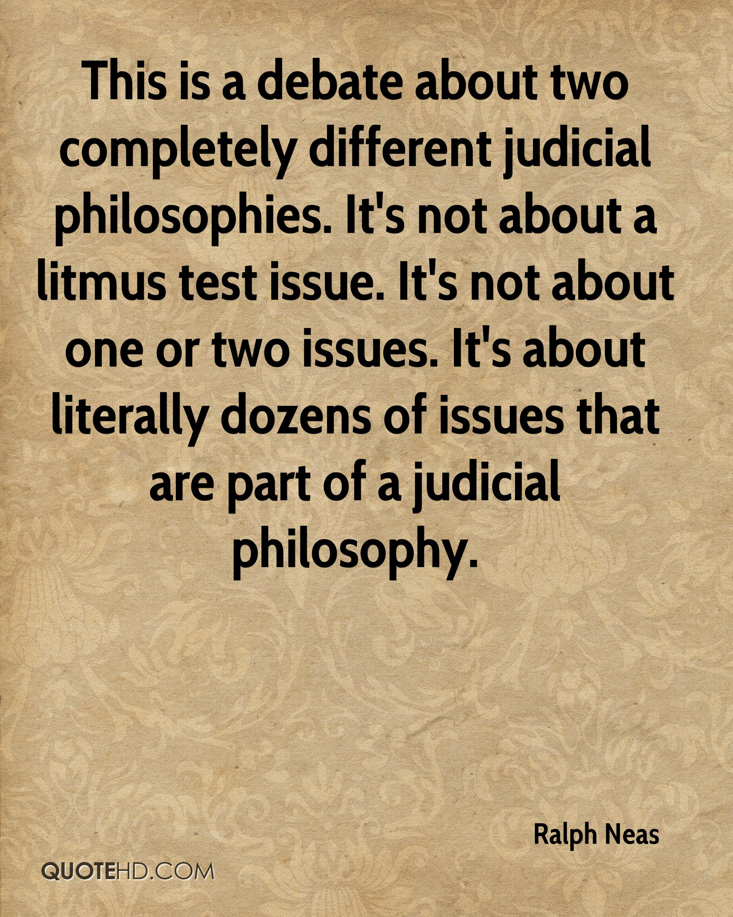This is a debate about two completely different judicial philosophies. It's not about a litmus test issue. It's not about one or two issues. It's about literally dozens of issues that are part of a judicial philosophy.