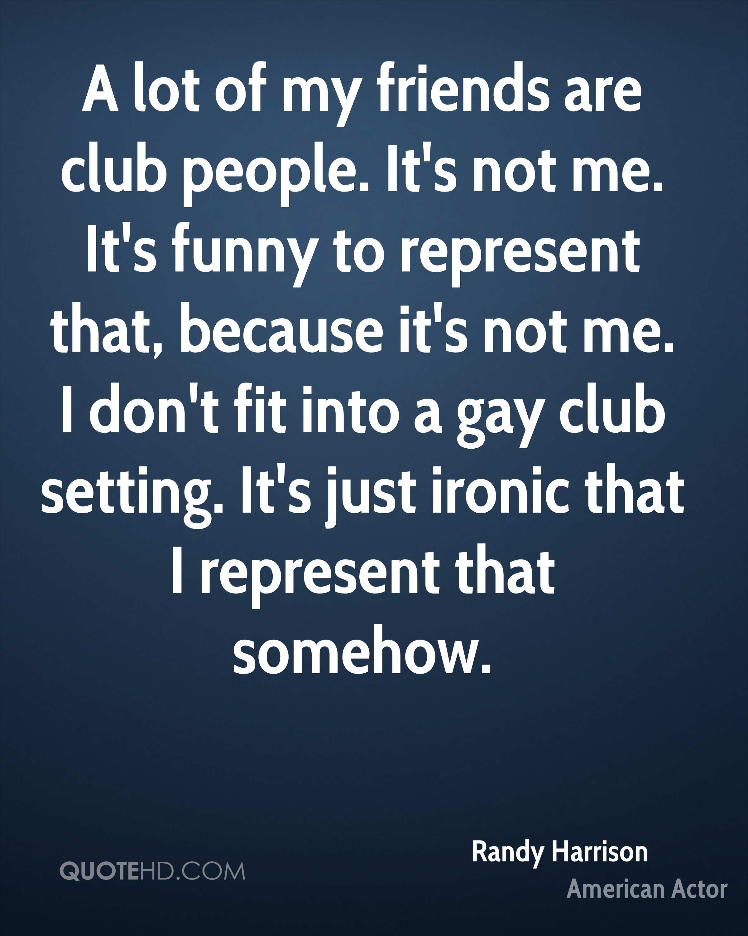 A lot of my friends are club people. It's not me. It's funny to represent that, because it's not me. I don't fit into a gay club setting. It's just ironic that I represent that somehow.