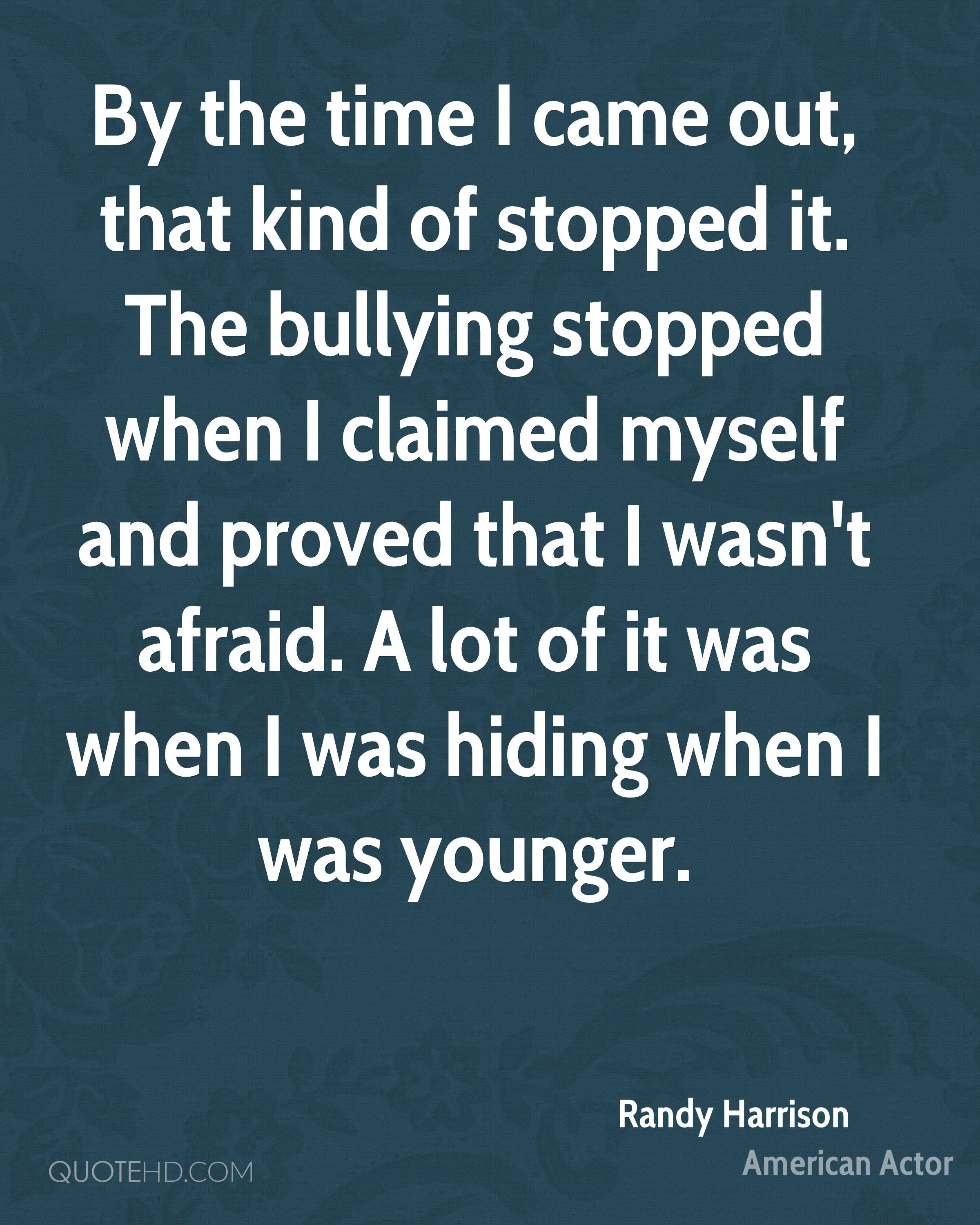 By the time I came out, that kind of stopped it. The bullying stopped when I claimed myself and proved that I wasn't afraid. A lot of it was when I was hiding when I was younger.