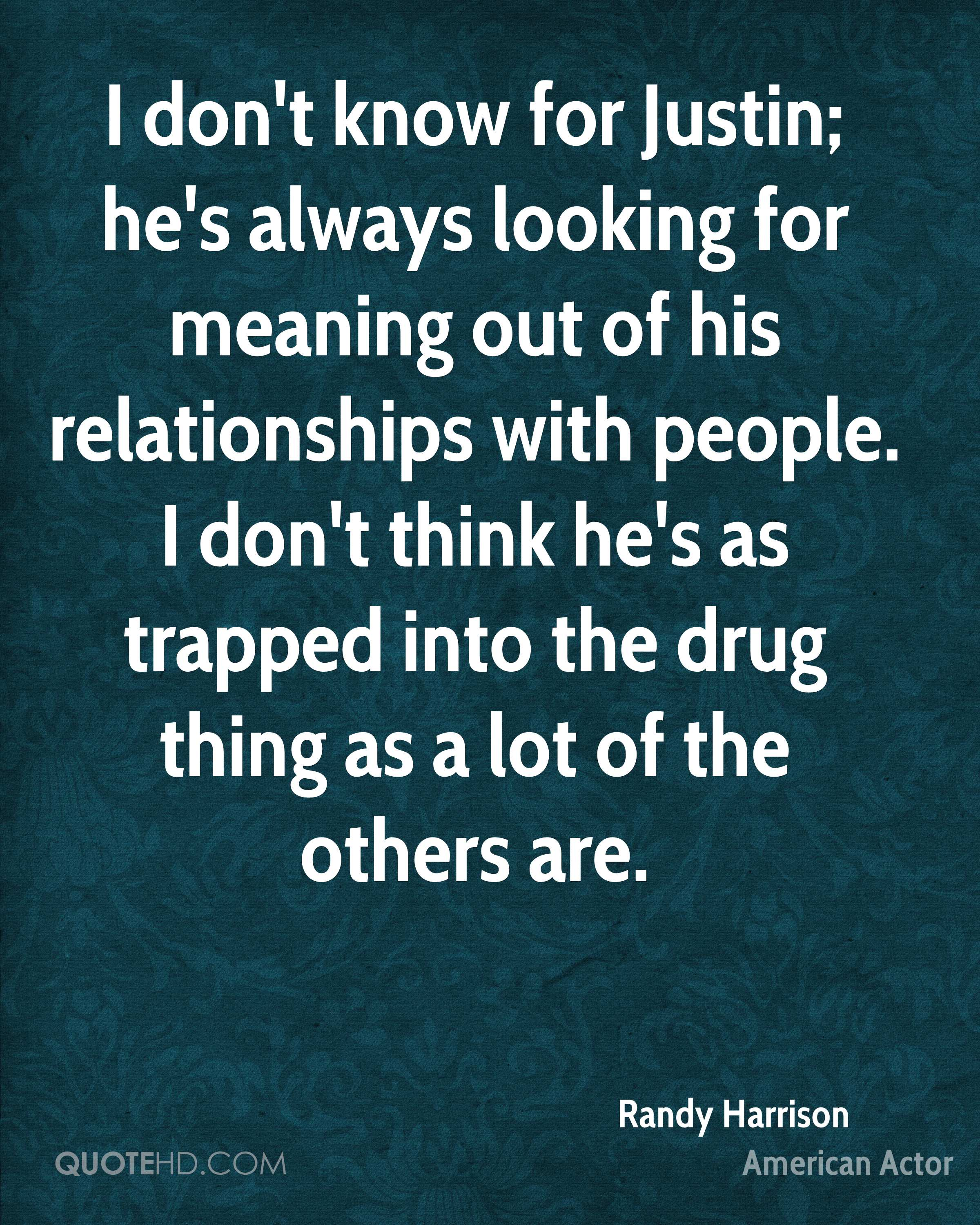 I don't know for Justin; he's always looking for meaning out of his relationships with people. I don't think he's as trapped into the drug thing as a lot of the others are.
