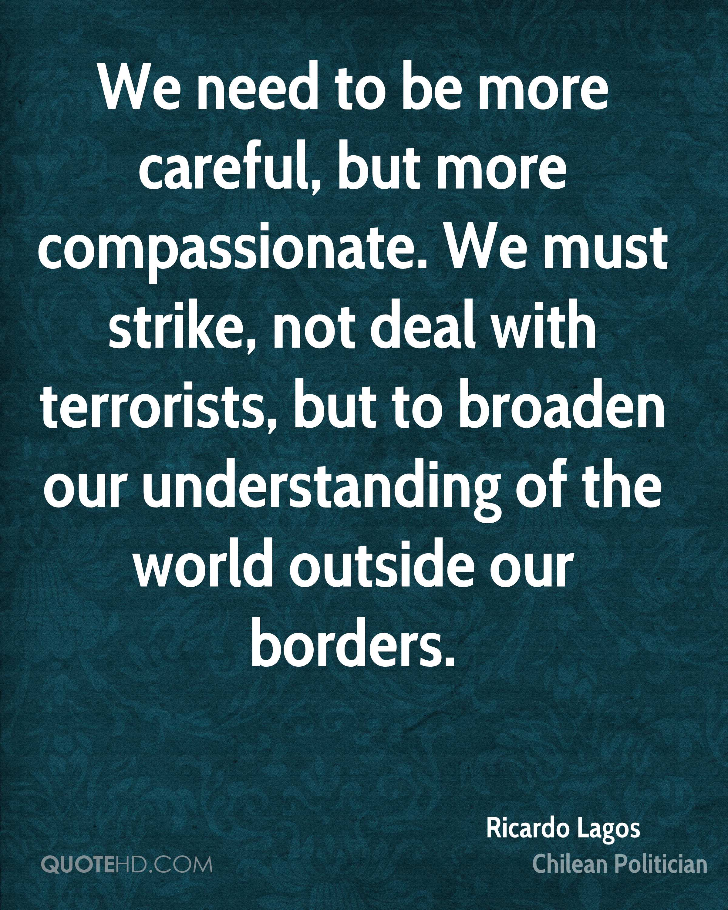 We need to be more careful, but more compassionate. We must strike, not deal with terrorists, but to broaden our understanding of the world outside our borders.