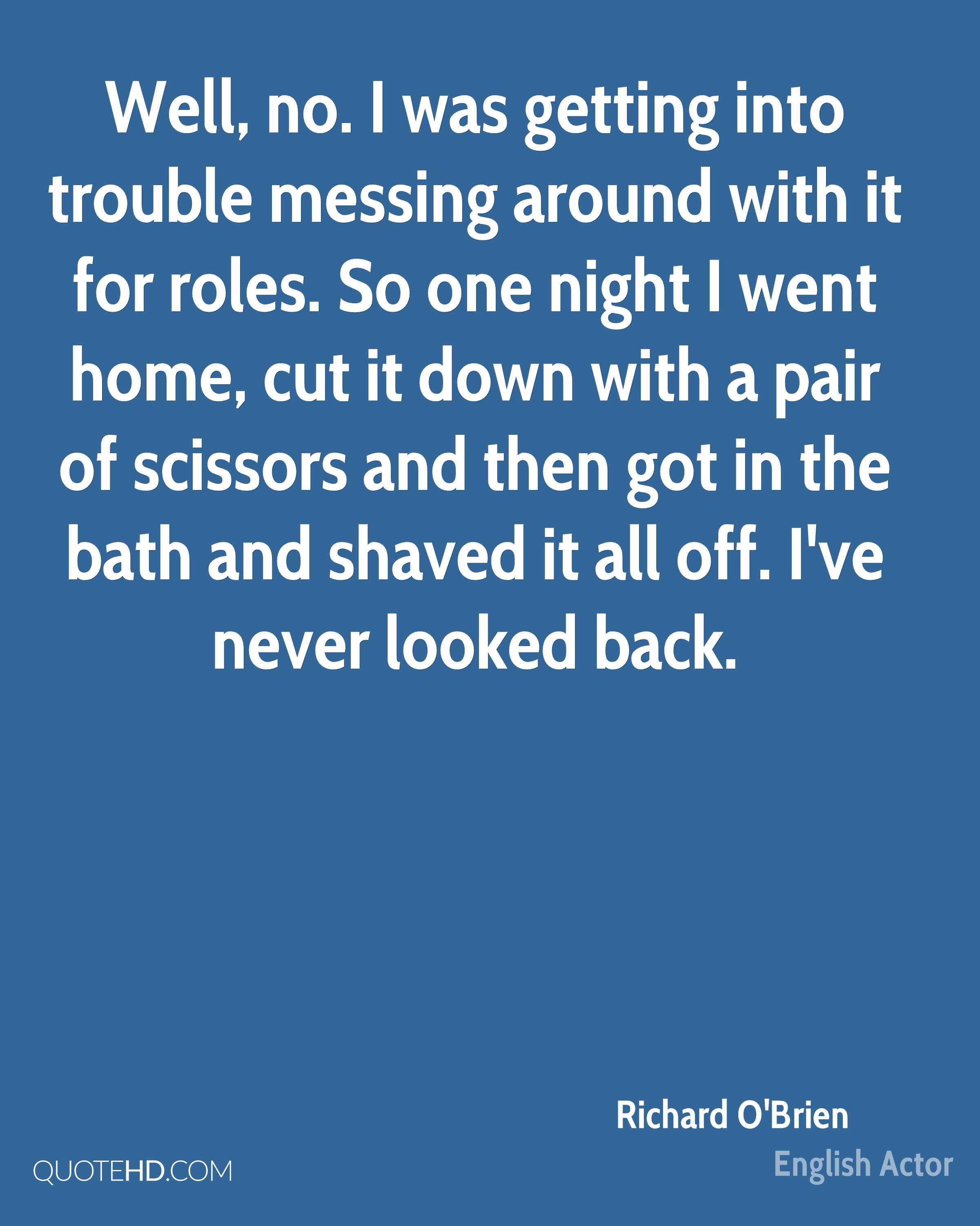 Well, no. I was getting into trouble messing around with it for roles. So one night I went home, cut it down with a pair of scissors and then got in the bath and shaved it all off. I've never looked back.