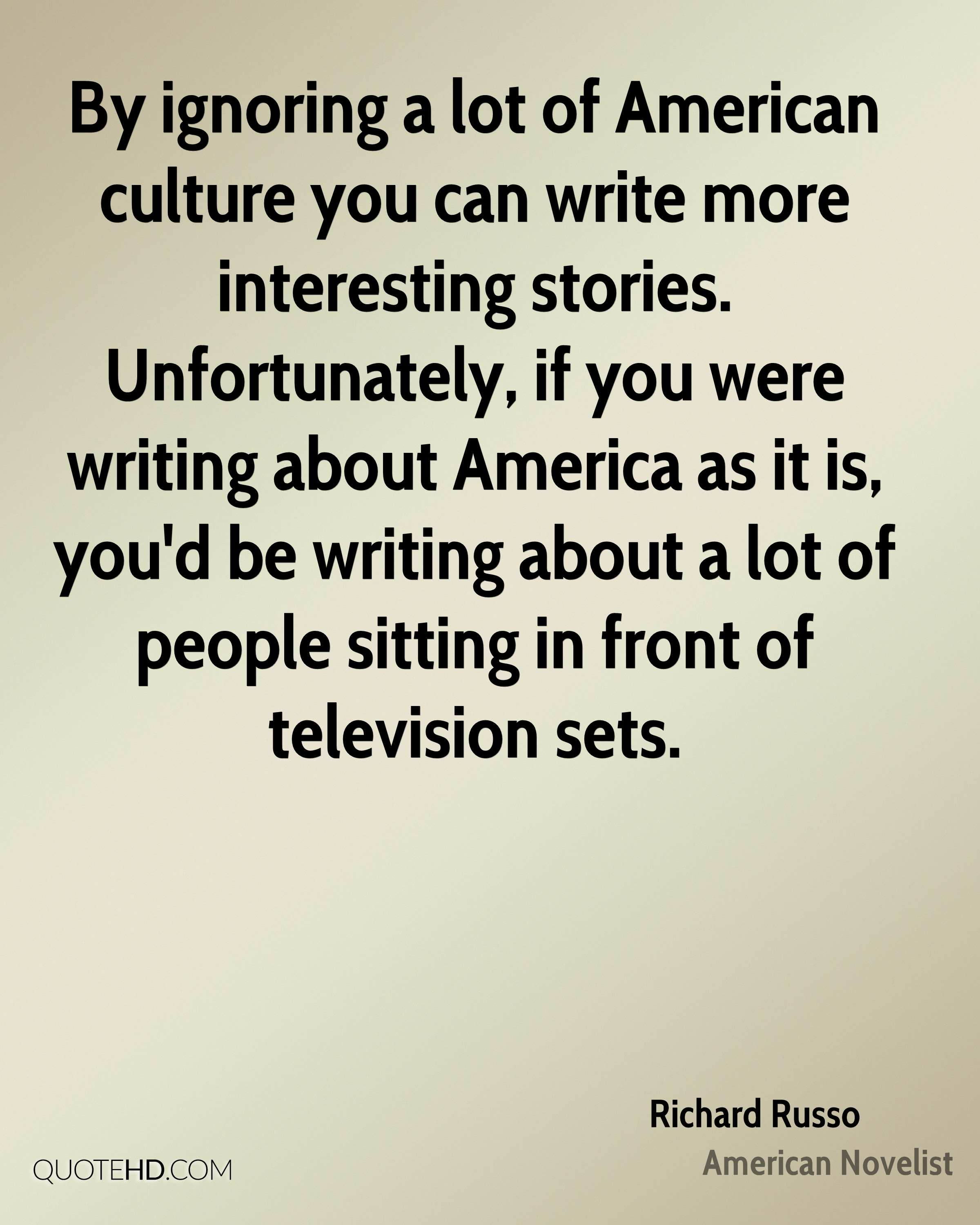By ignoring a lot of American culture you can write more interesting stories. Unfortunately, if you were writing about America as it is, you'd be writing about a lot of people sitting in front of television sets.
