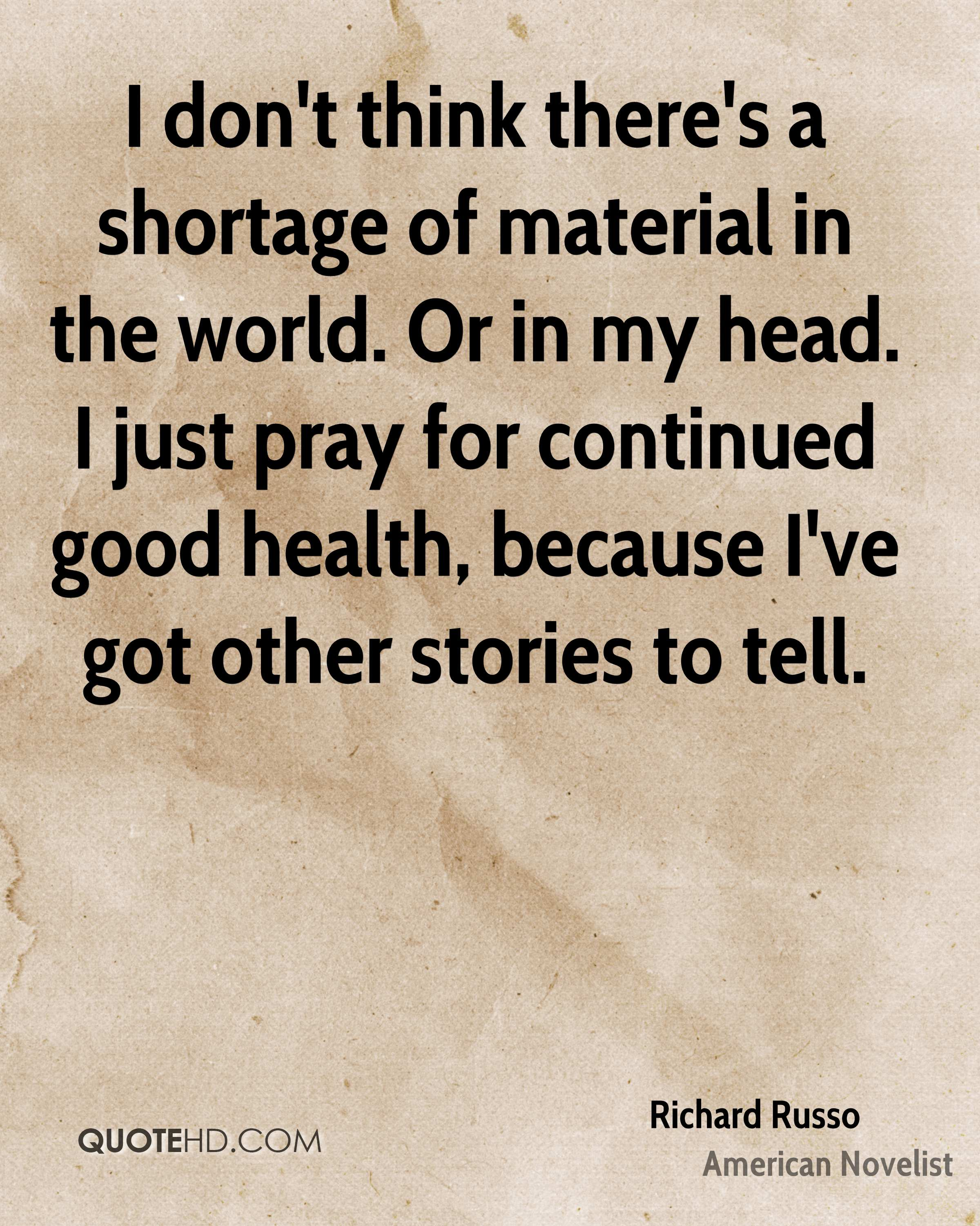 I don't think there's a shortage of material in the world. Or in my head. I just pray for continued good health, because I've got other stories to tell.
