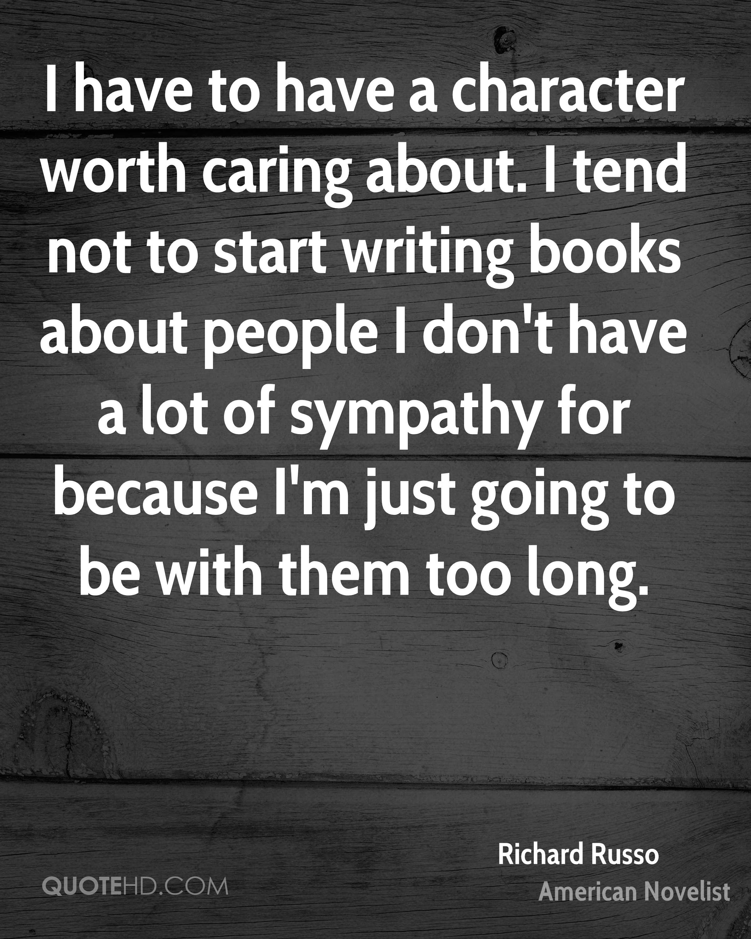 I have to have a character worth caring about. I tend not to start writing books about people I don't have a lot of sympathy for because I'm just going to be with them too long.