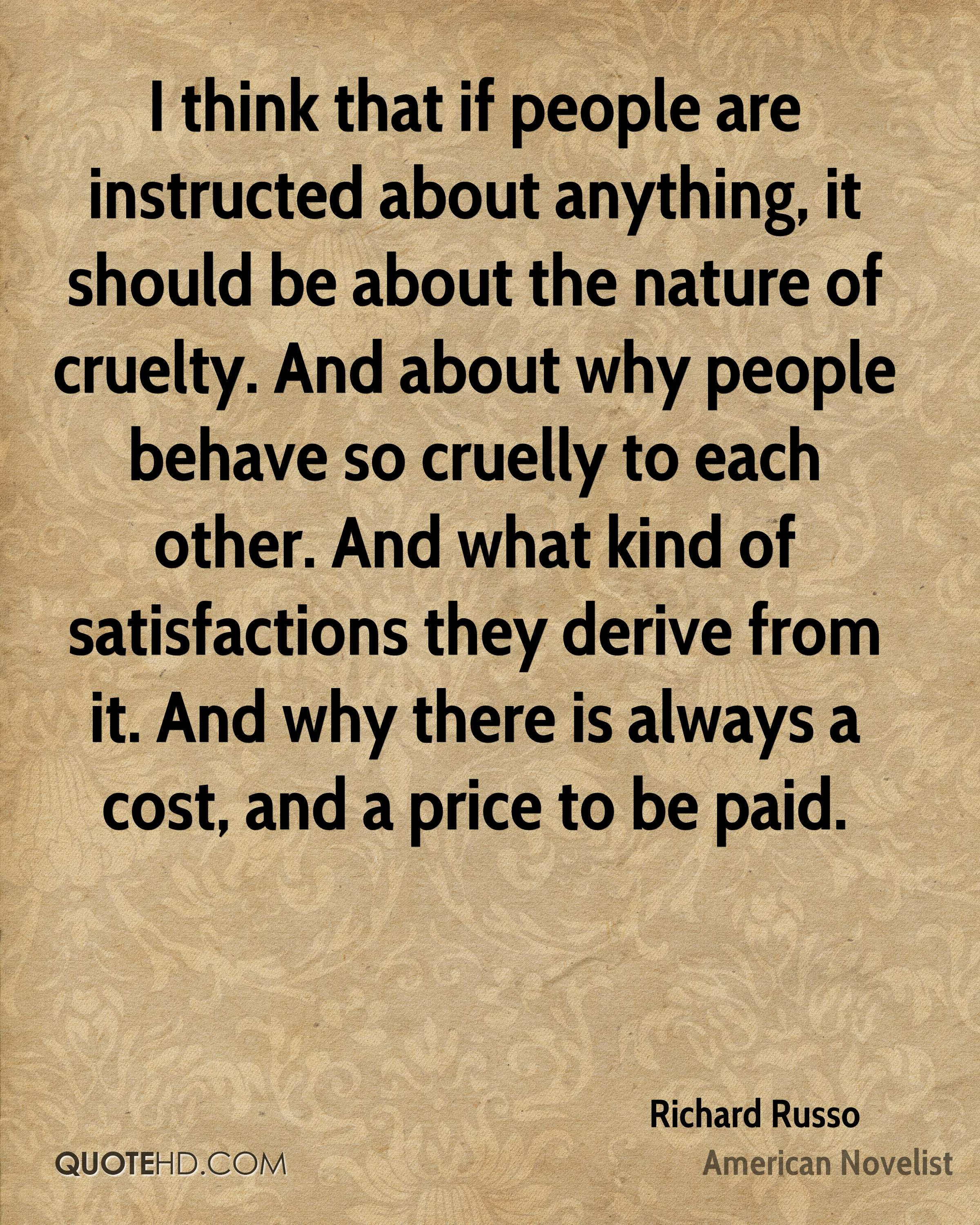 I think that if people are instructed about anything, it should be about the nature of cruelty. And about why people behave so cruelly to each other. And what kind of satisfactions they derive from it. And why there is always a cost, and a price to be paid.