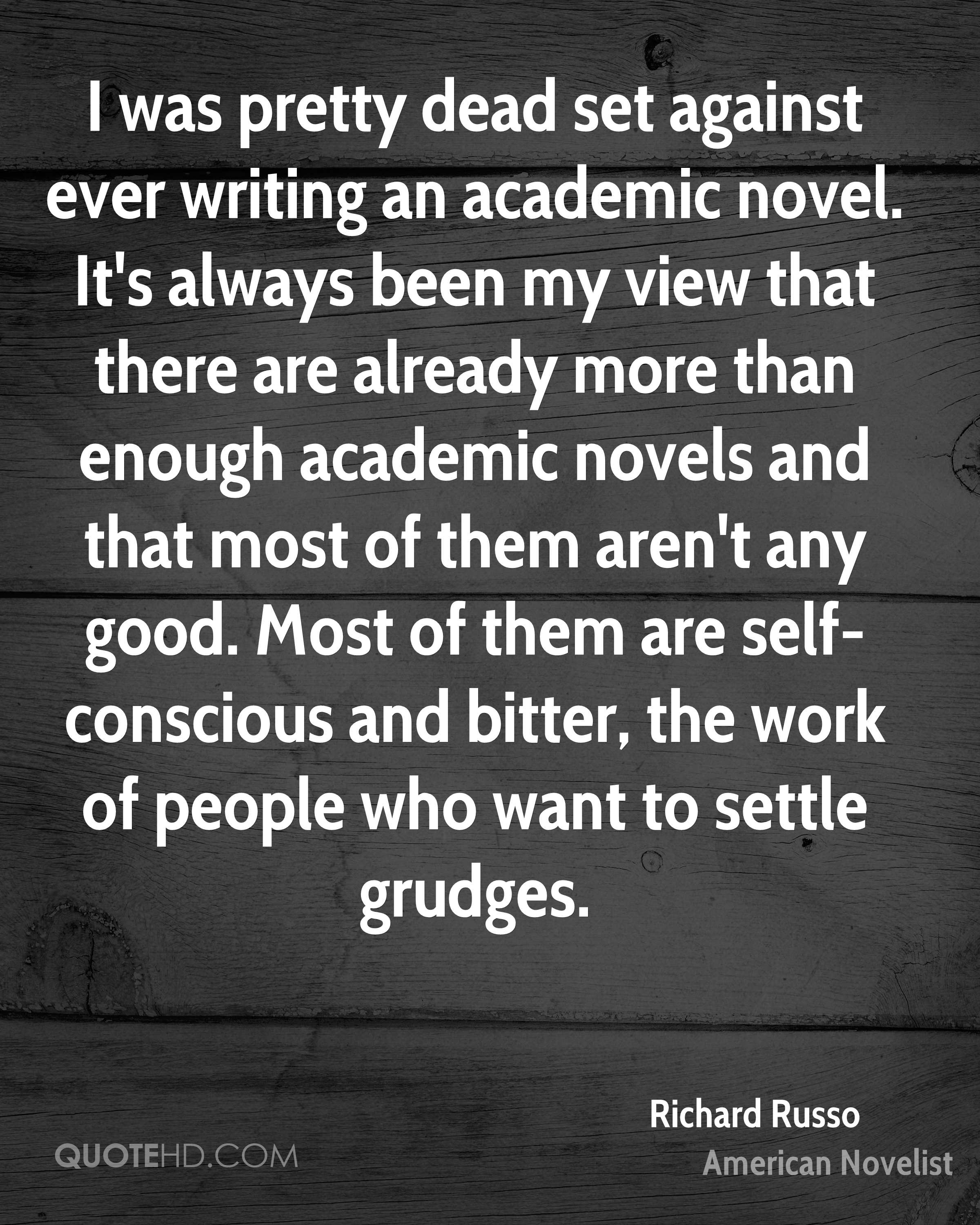 I was pretty dead set against ever writing an academic novel. It's always been my view that there are already more than enough academic novels and that most of them aren't any good. Most of them are self-conscious and bitter, the work of people who want to settle grudges.