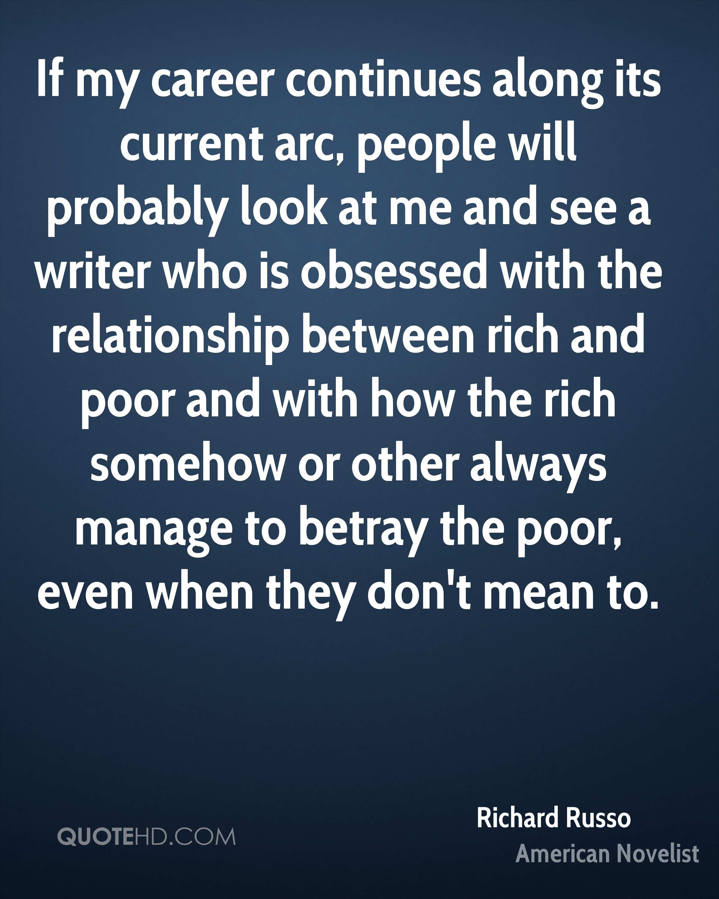 If my career continues along its current arc, people will probably look at me and see a writer who is obsessed with the relationship between rich and poor and with how the rich somehow or other always manage to betray the poor, even when they don't mean to.