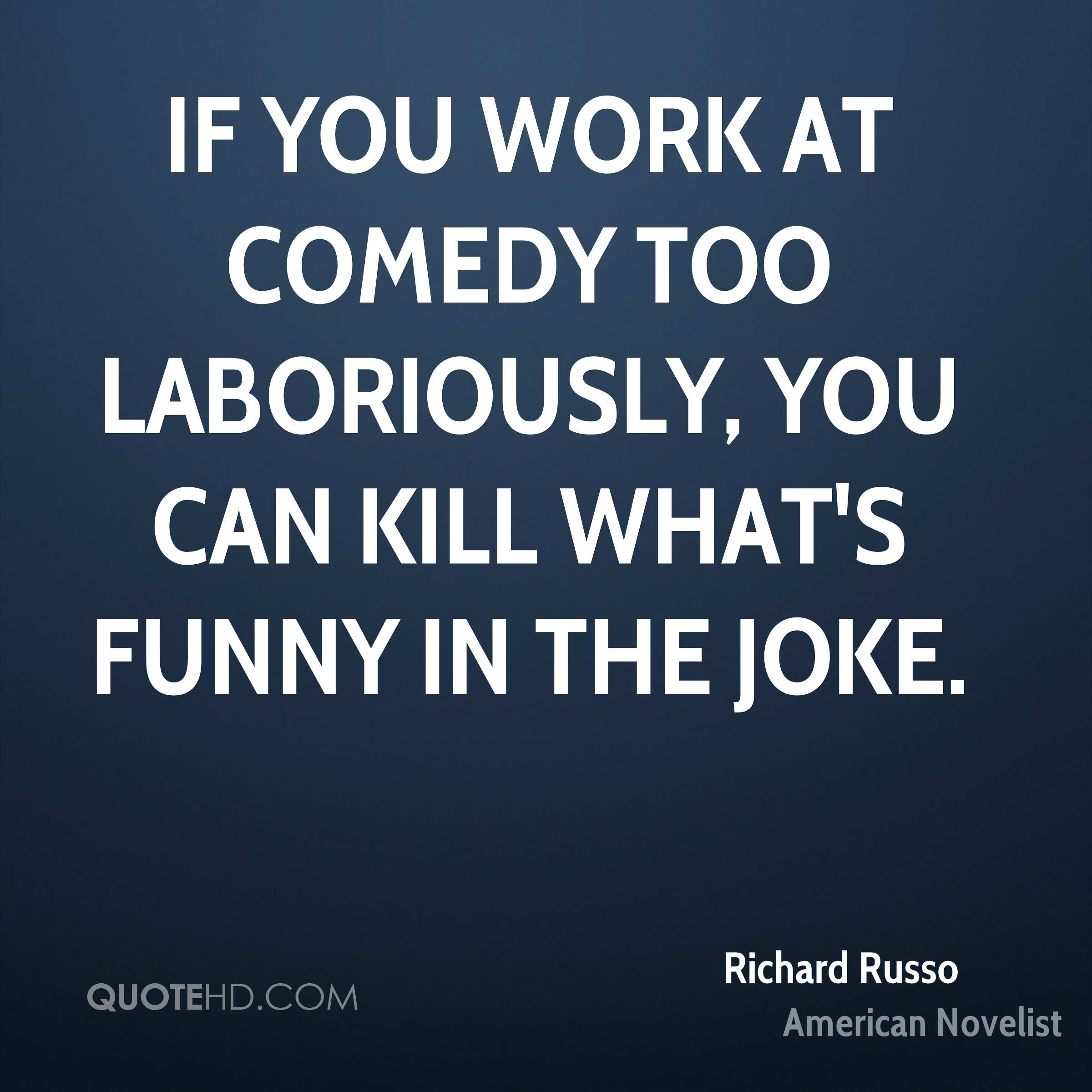 If you work at comedy too laboriously, you can kill what's funny in the joke.
