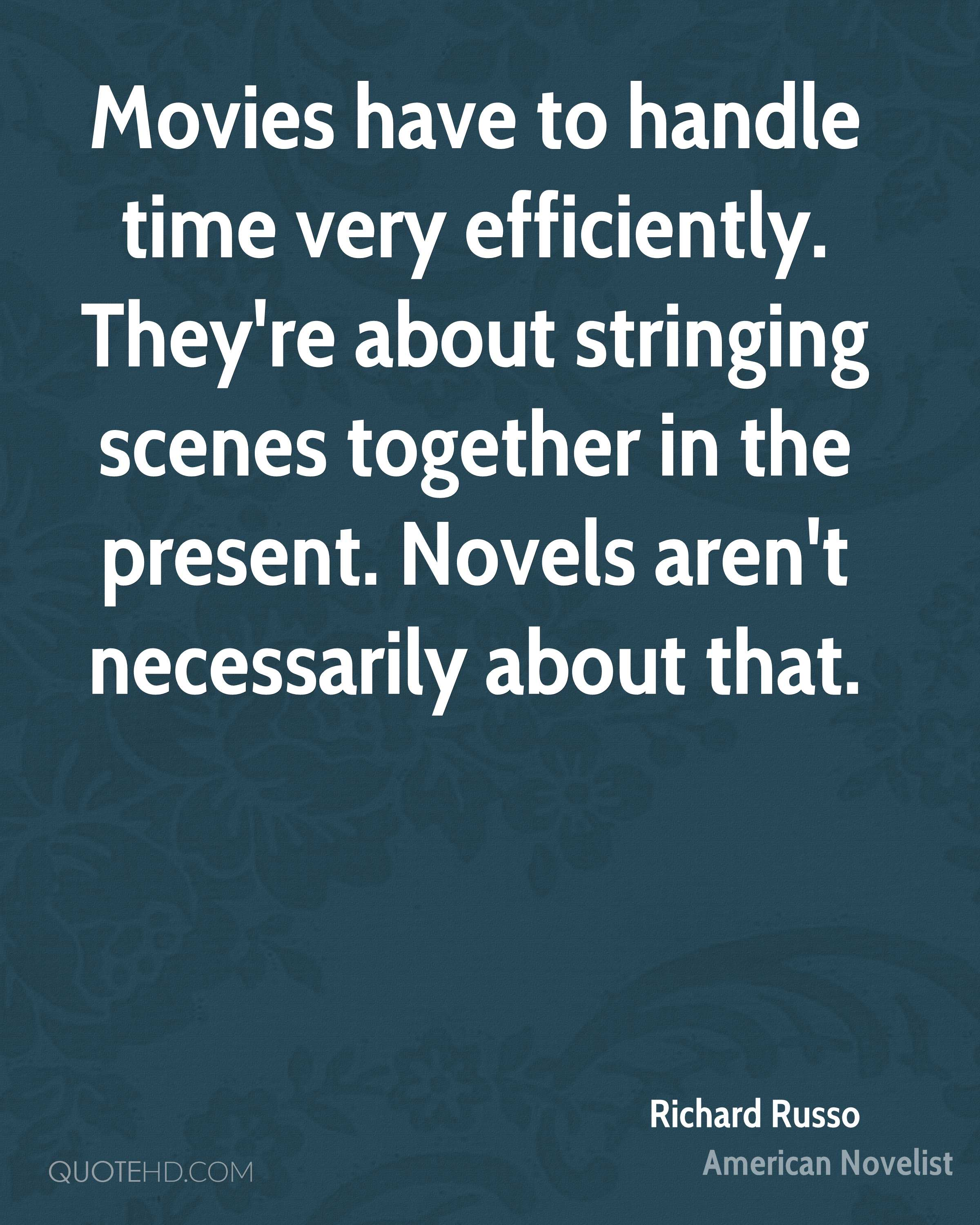 Movies have to handle time very efficiently. They're about stringing scenes together in the present. Novels aren't necessarily about that.