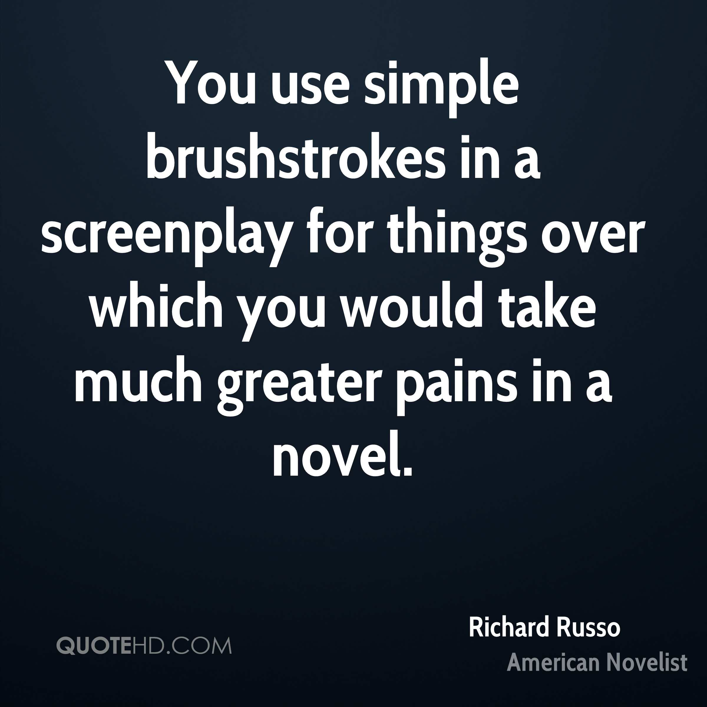 You use simple brushstrokes in a screenplay for things over which you would take much greater pains in a novel.