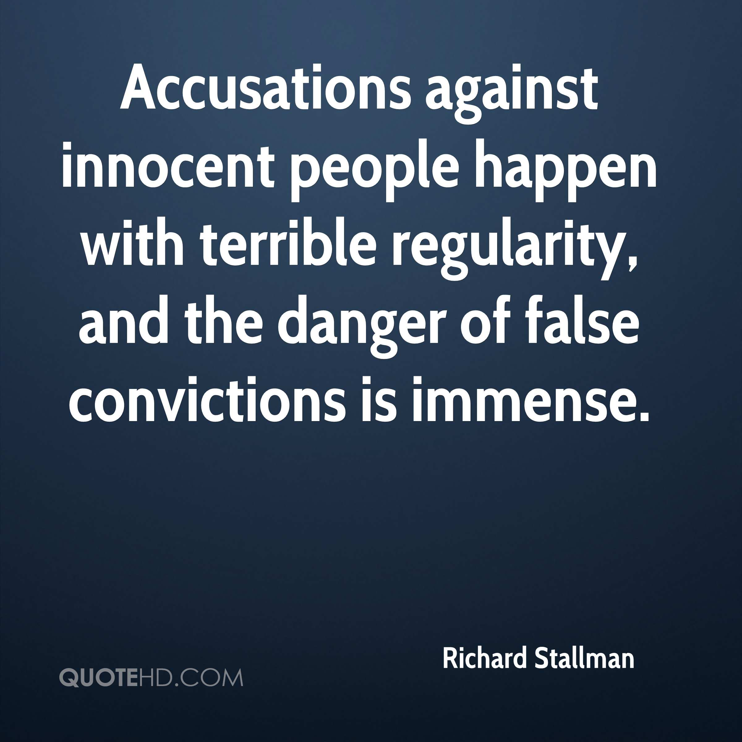 Accusations against innocent people happen with terrible regularity, and the danger of false convictions is immense.