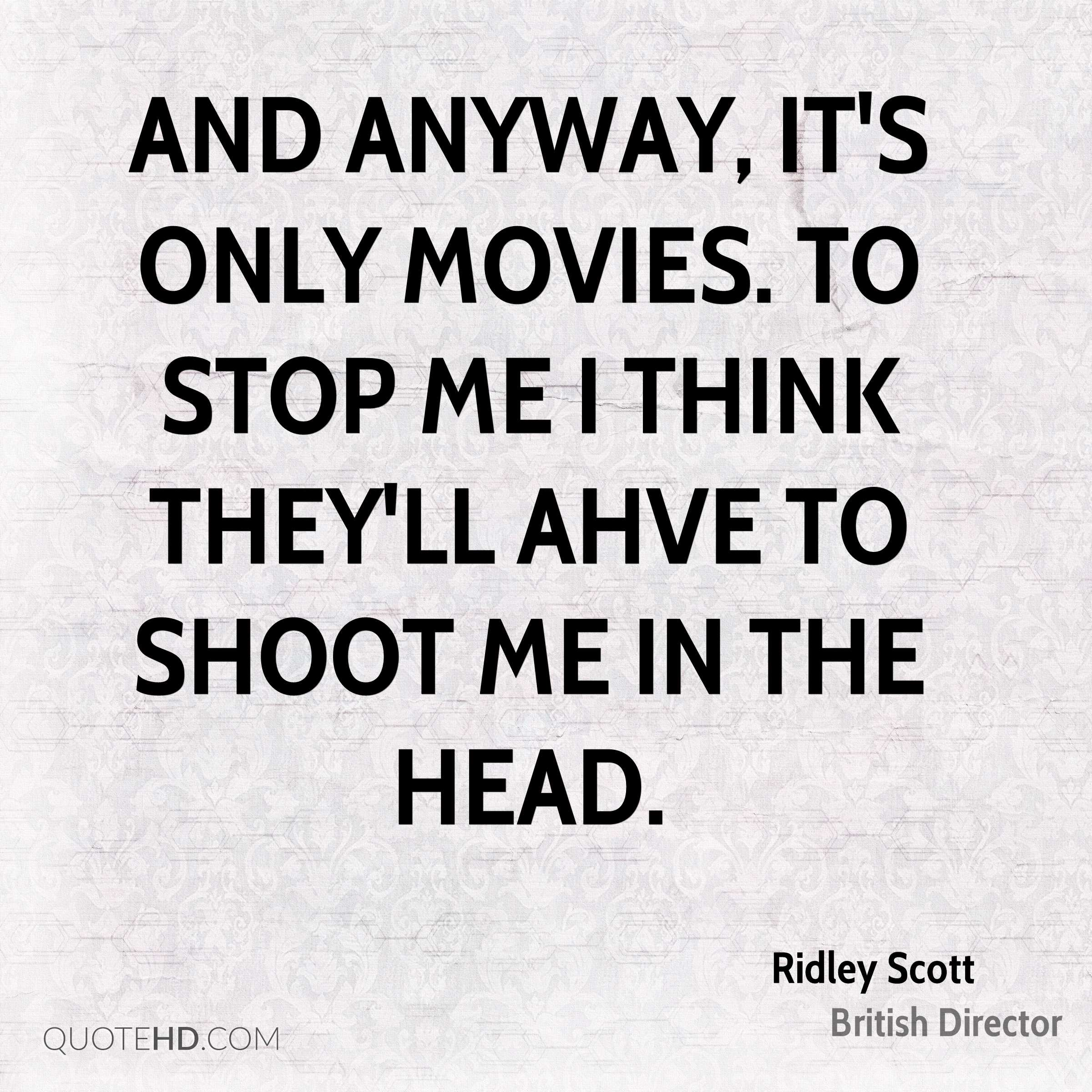 And anyway, it's only movies. to stop me I think they'll ahve to shoot me in the head.