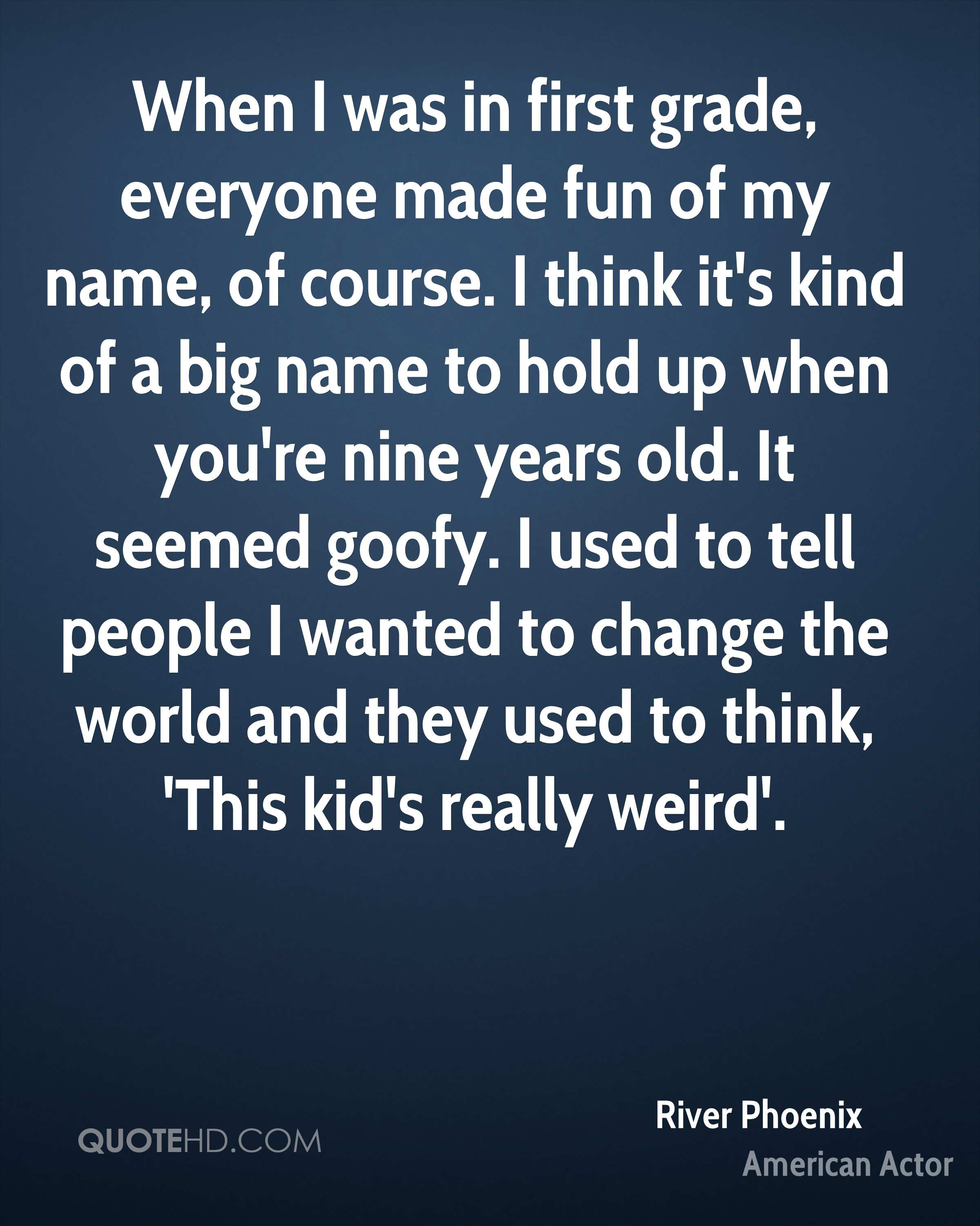 When I was in first grade, everyone made fun of my name, of course. I think it's kind of a big name to hold up when you're nine years old. It seemed goofy. I used to tell people I wanted to change the world and they used to think, 'This kid's really weird'.