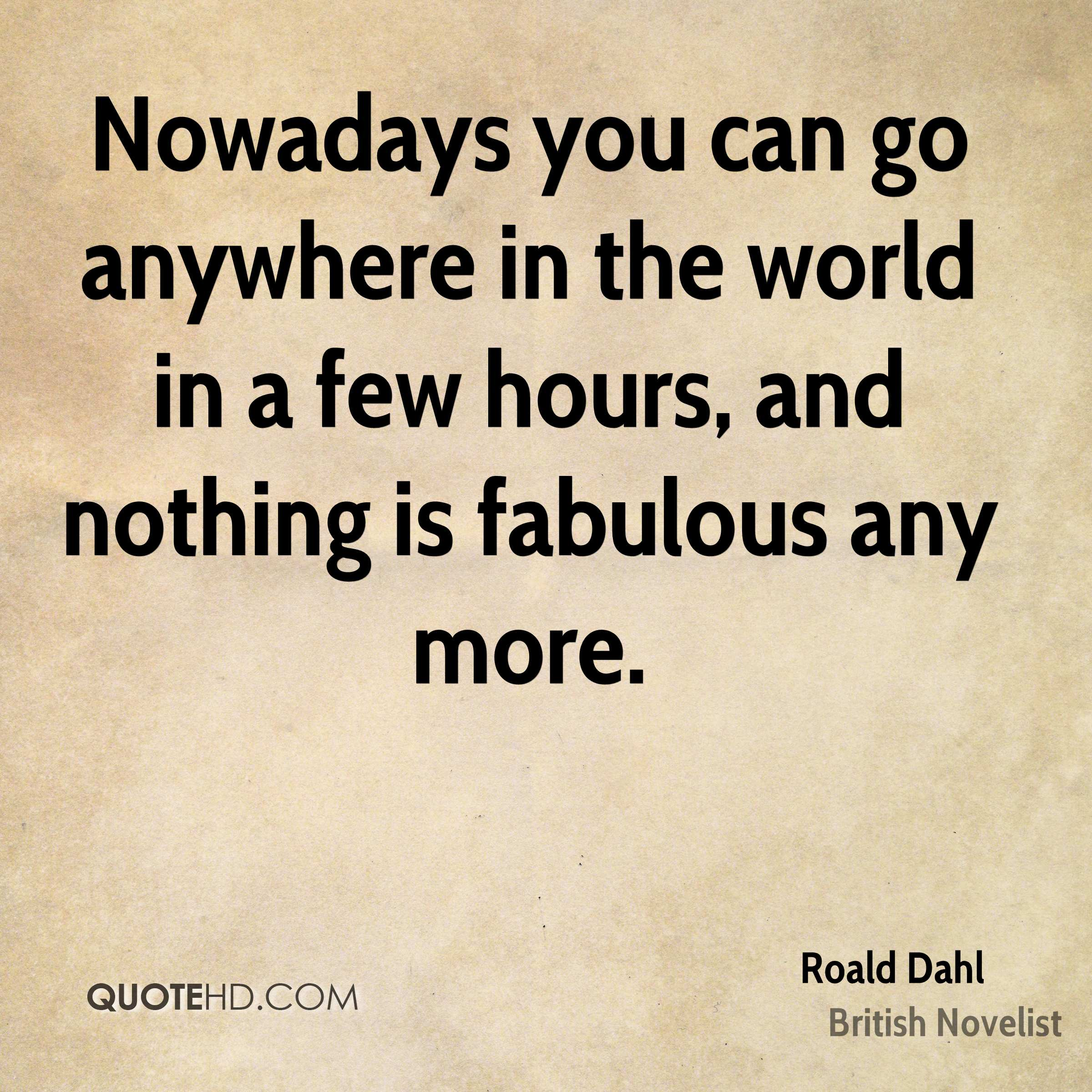 Nowadays you can go anywhere in the world in a few hours, and nothing is fabulous any more.