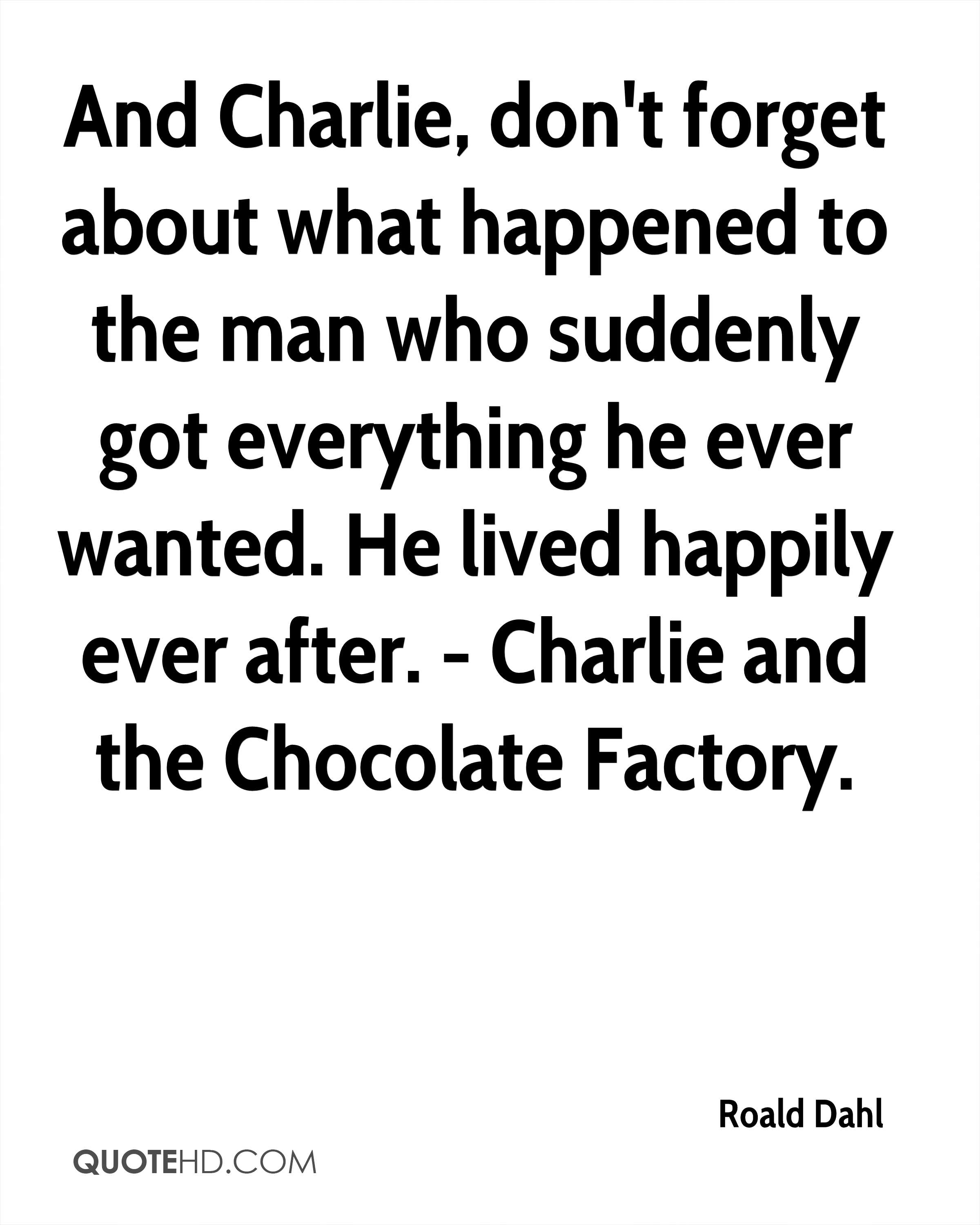 And Charlie, don't forget about what happened to the man who suddenly got everything he ever wanted. He lived happily ever after. - Charlie and the Chocolate Factory.