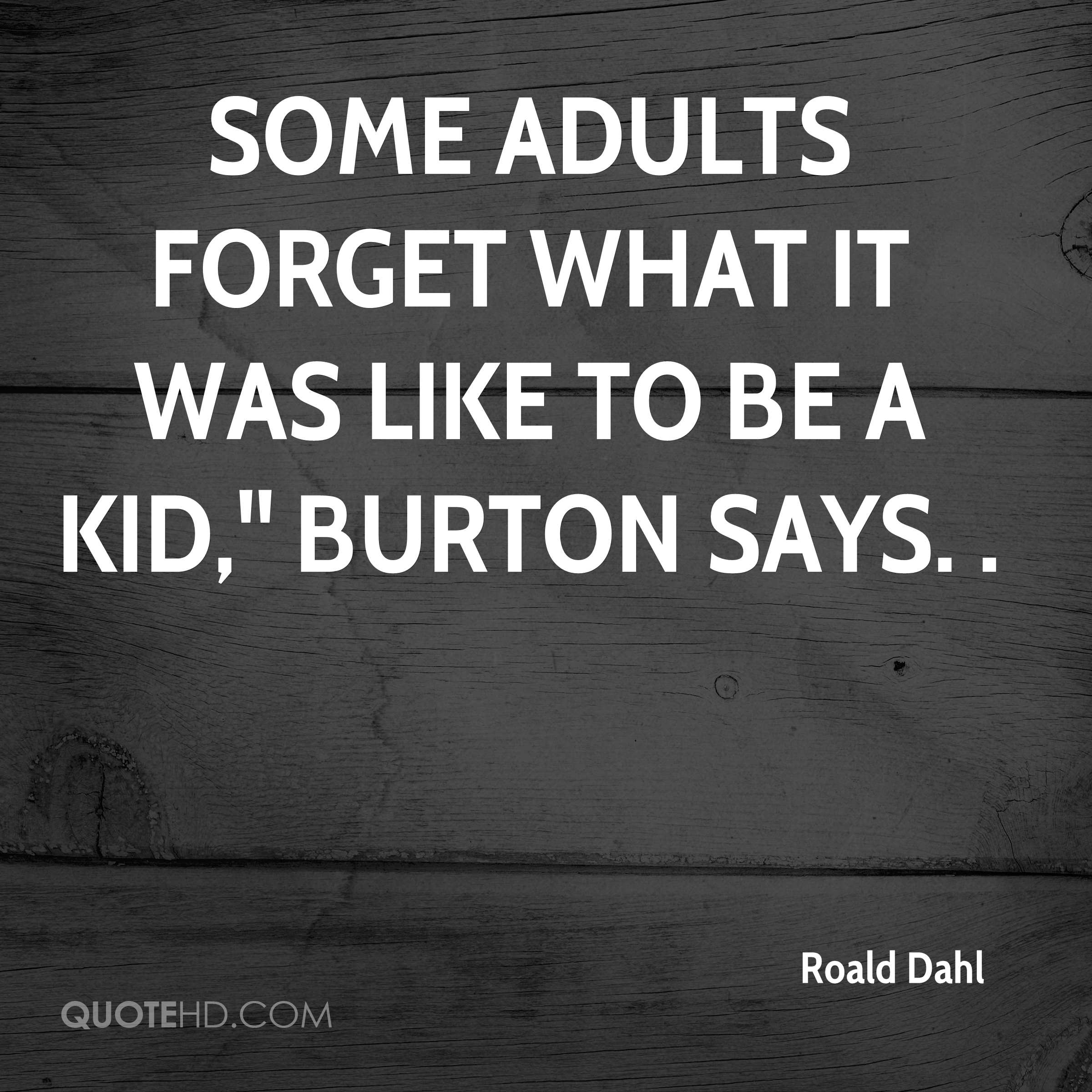 Some adults forget what it was like to be a kid,'' Burton says. .