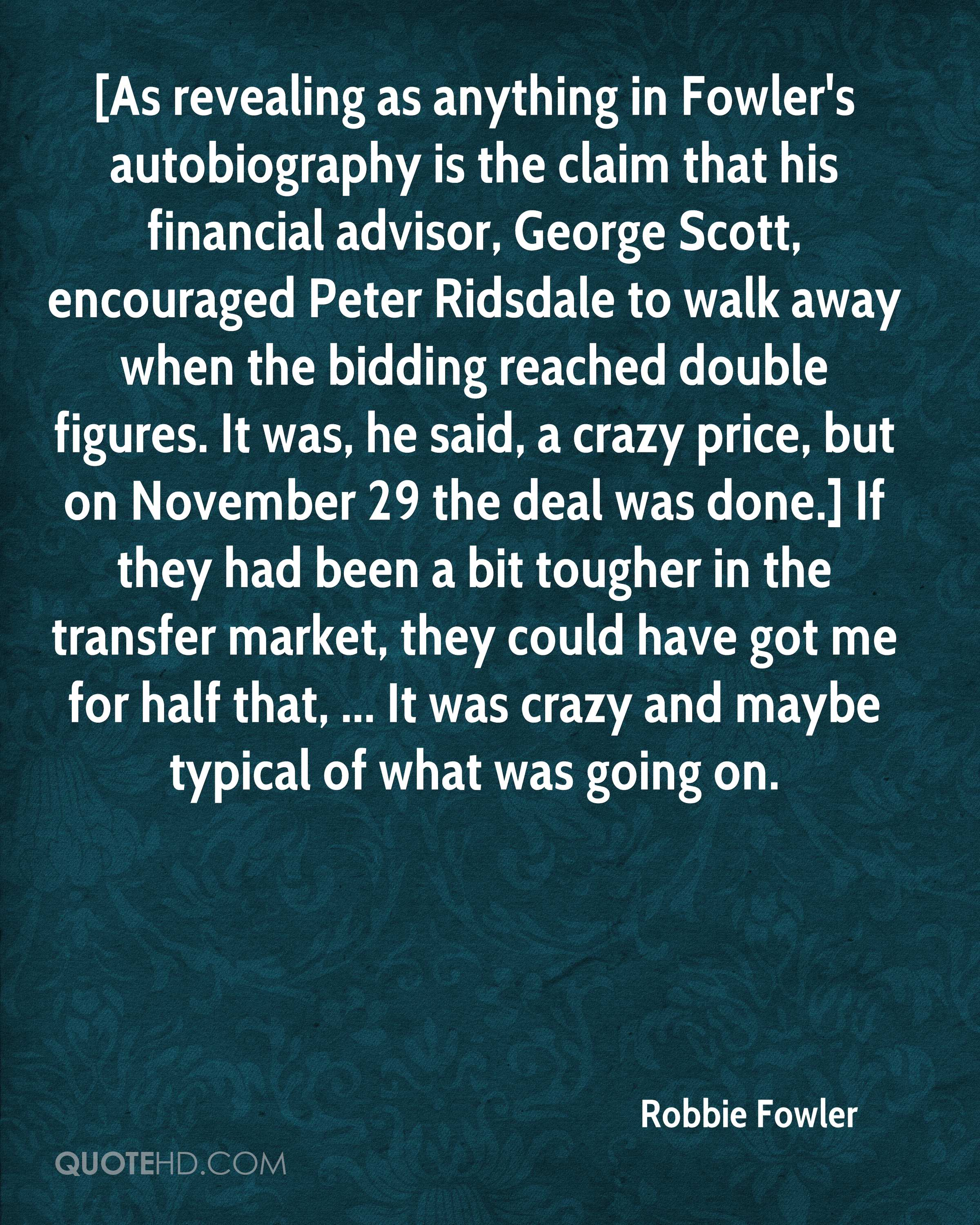 [As revealing as anything in Fowler's autobiography is the claim that his financial advisor, George Scott, encouraged Peter Ridsdale to walk away when the bidding reached double figures. It was, he said, a crazy price, but on November 29 the deal was done.] If they had been a bit tougher in the transfer market, they could have got me for half that, ... It was crazy and maybe typical of what was going on.