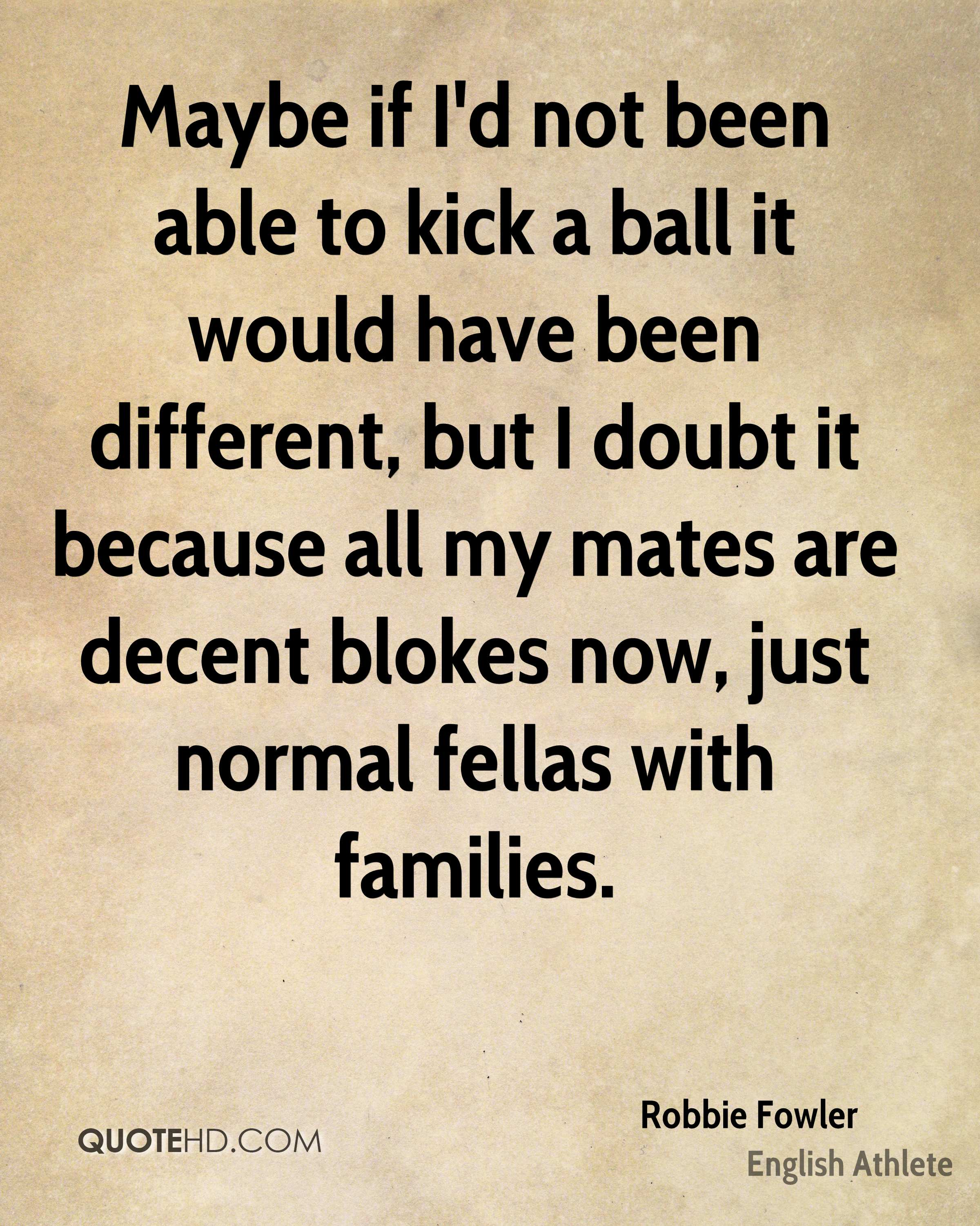 Maybe if I'd not been able to kick a ball it would have been different, but I doubt it because all my mates are decent blokes now, just normal fellas with families.