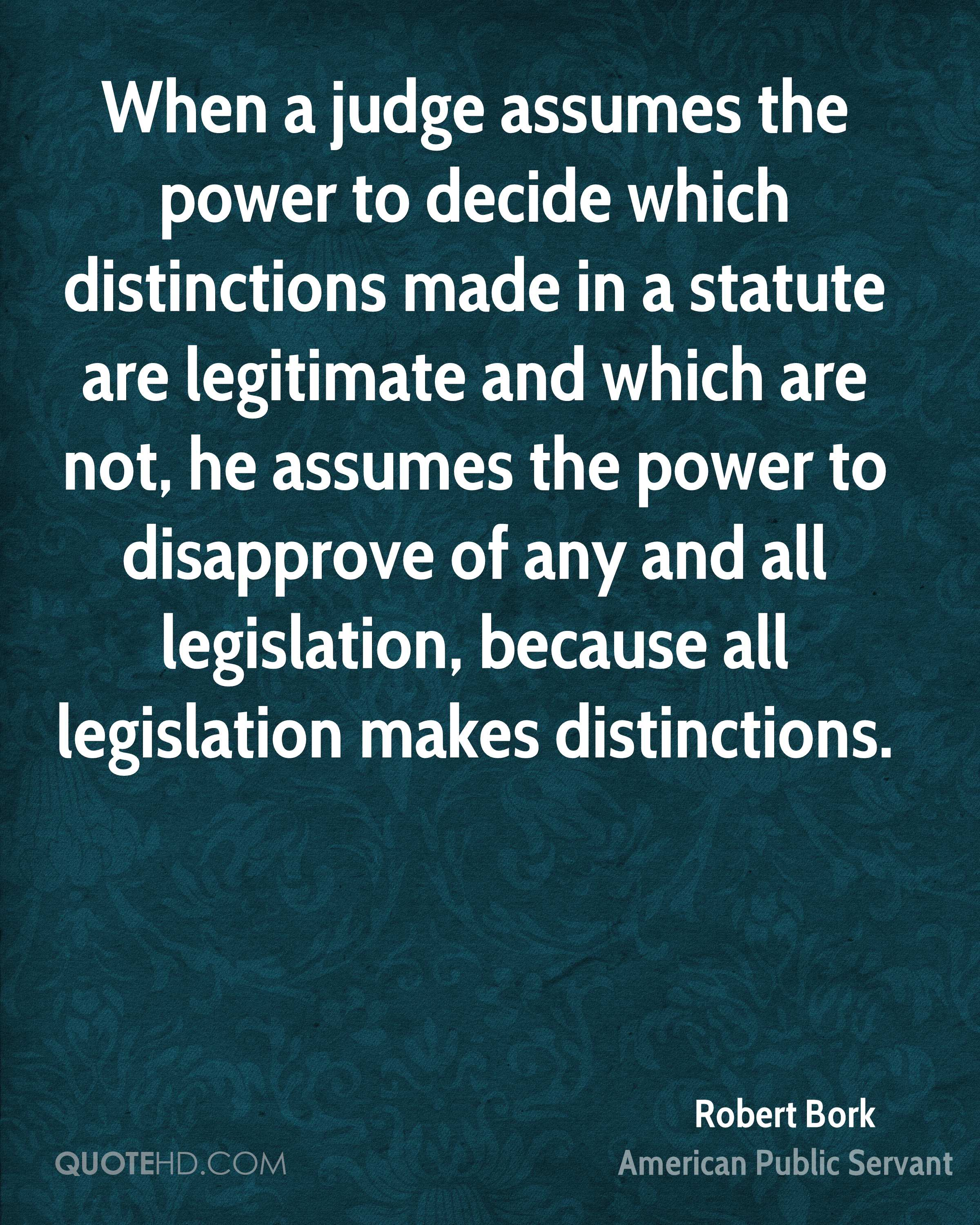 When a judge assumes the power to decide which distinctions made in a statute are legitimate and which are not, he assumes the power to disapprove of any and all legislation, because all legislation makes distinctions.