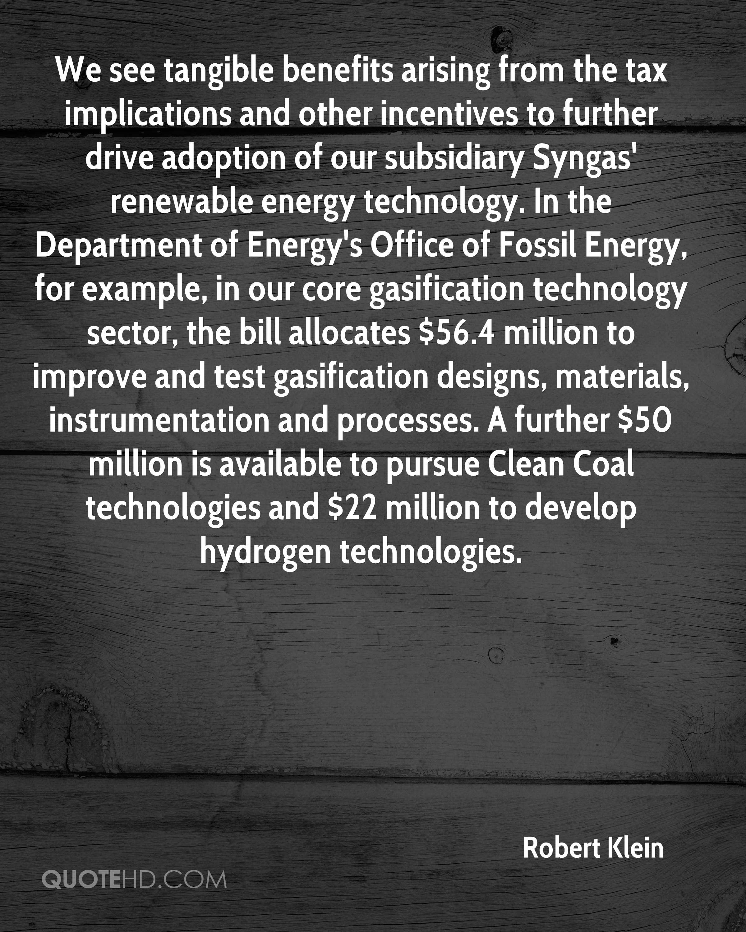 We see tangible benefits arising from the tax implications and other incentives to further drive adoption of our subsidiary Syngas' renewable energy technology. In the Department of Energy's Office of Fossil Energy, for example, in our core gasification technology sector, the bill allocates $56.4 million to improve and test gasification designs, materials, instrumentation and processes. A further $50 million is available to pursue Clean Coal technologies and $22 million to develop hydrogen technologies.
