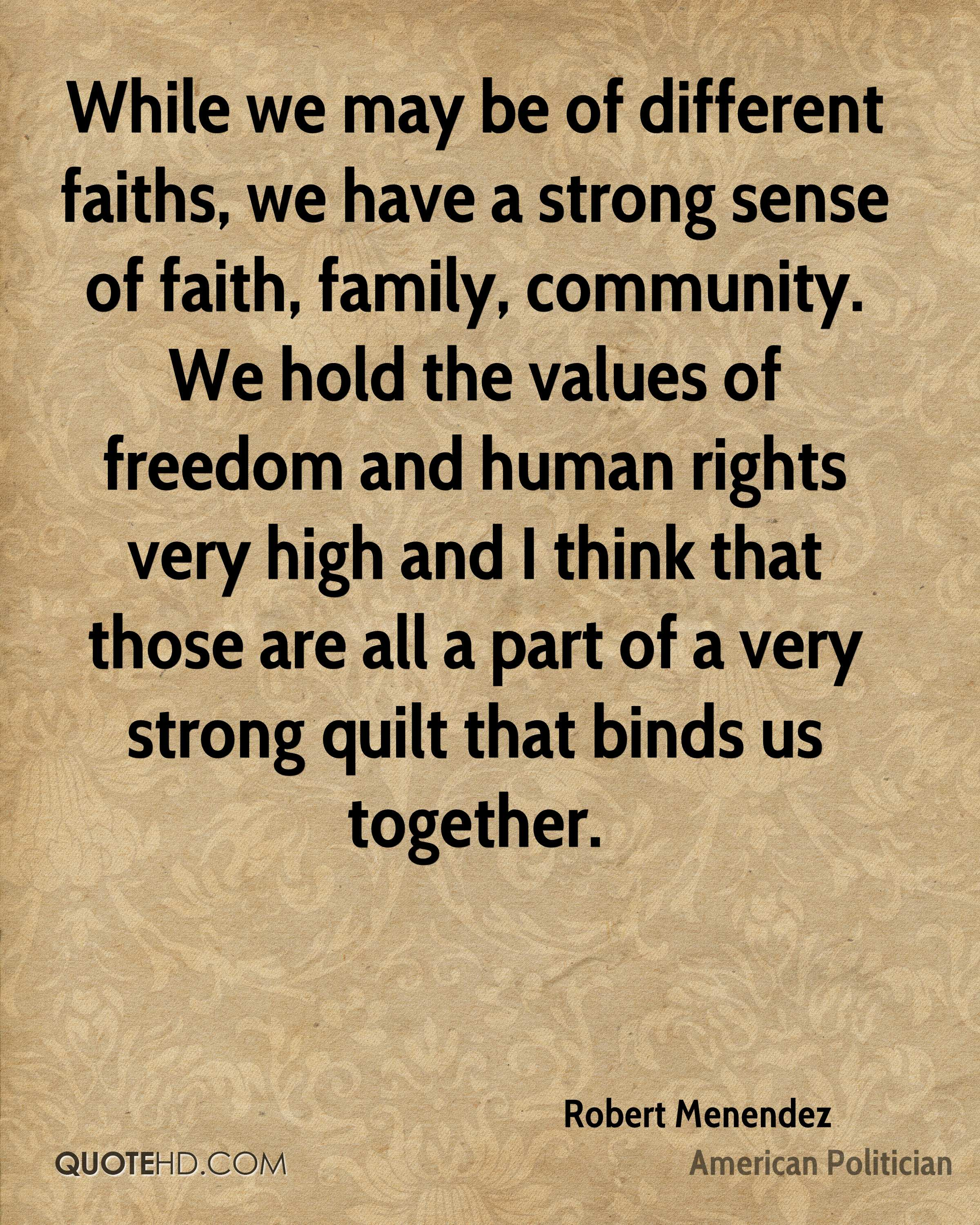While we may be of different faiths, we have a strong sense of faith, family, community. We hold the values of freedom and human rights very high and I think that those are all a part of a very strong quilt that binds us together.