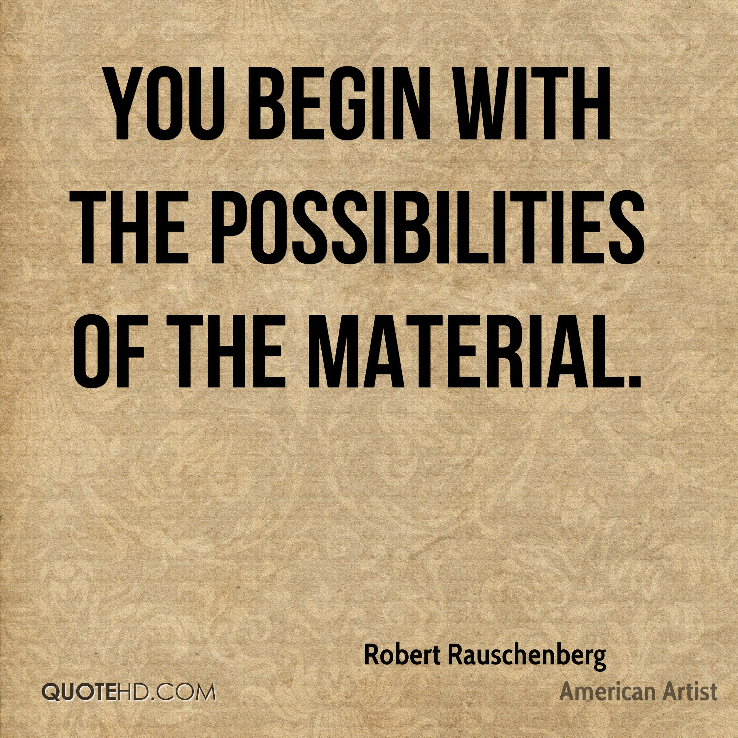 You begin with the possibilities of the material.