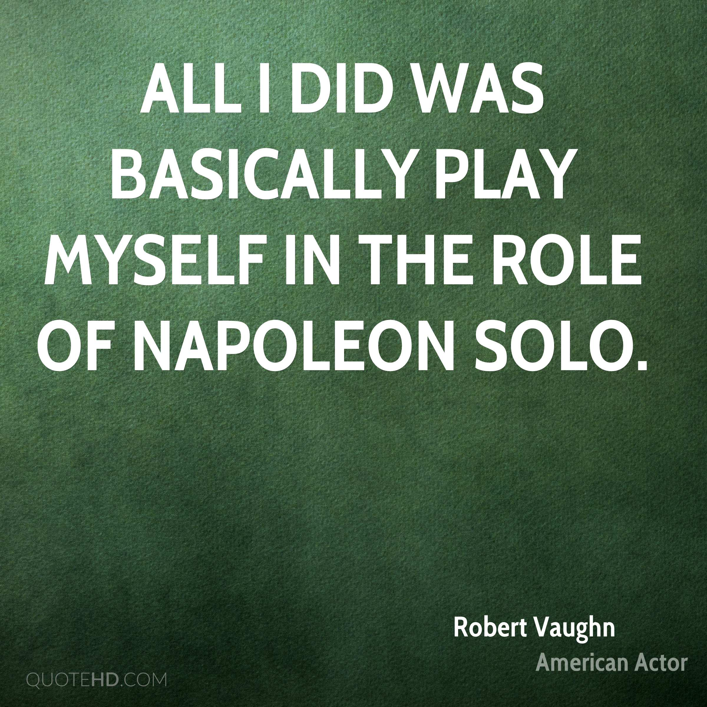 All I did was basically play myself in the role of Napoleon Solo.