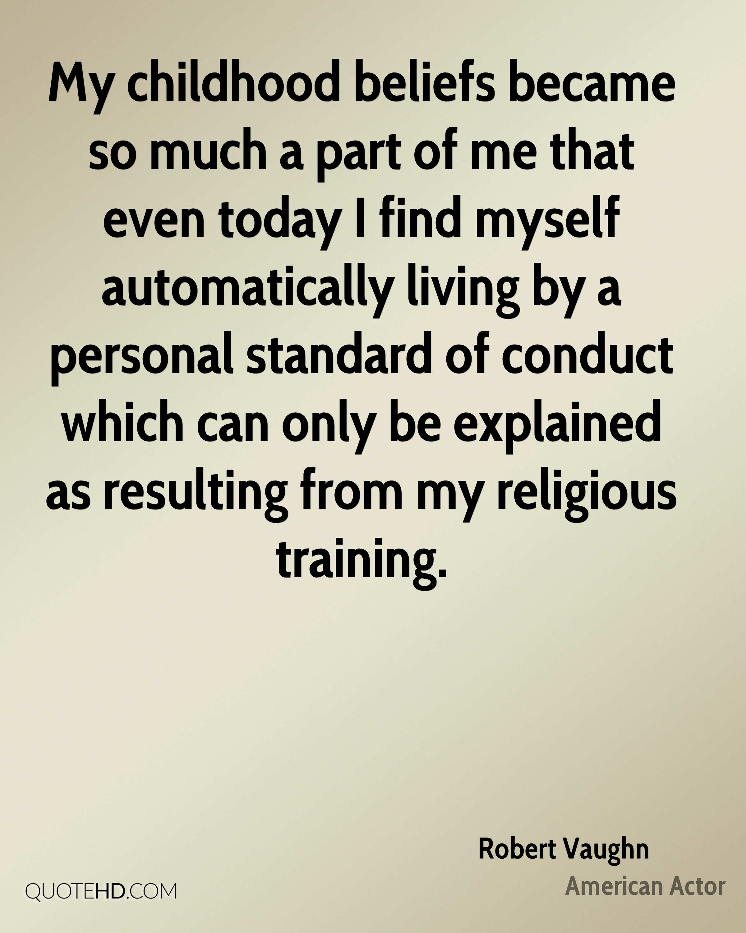 My childhood beliefs became so much a part of me that even today I find myself automatically living by a personal standard of conduct which can only be explained as resulting from my religious training.