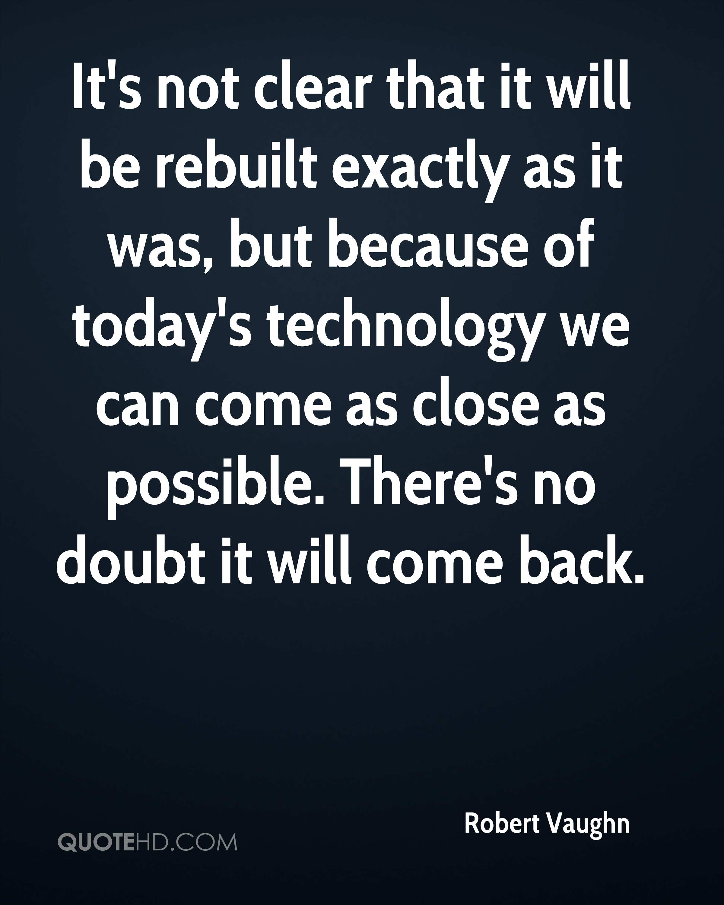 It's not clear that it will be rebuilt exactly as it was, but because of today's technology we can come as close as possible. There's no doubt it will come back.