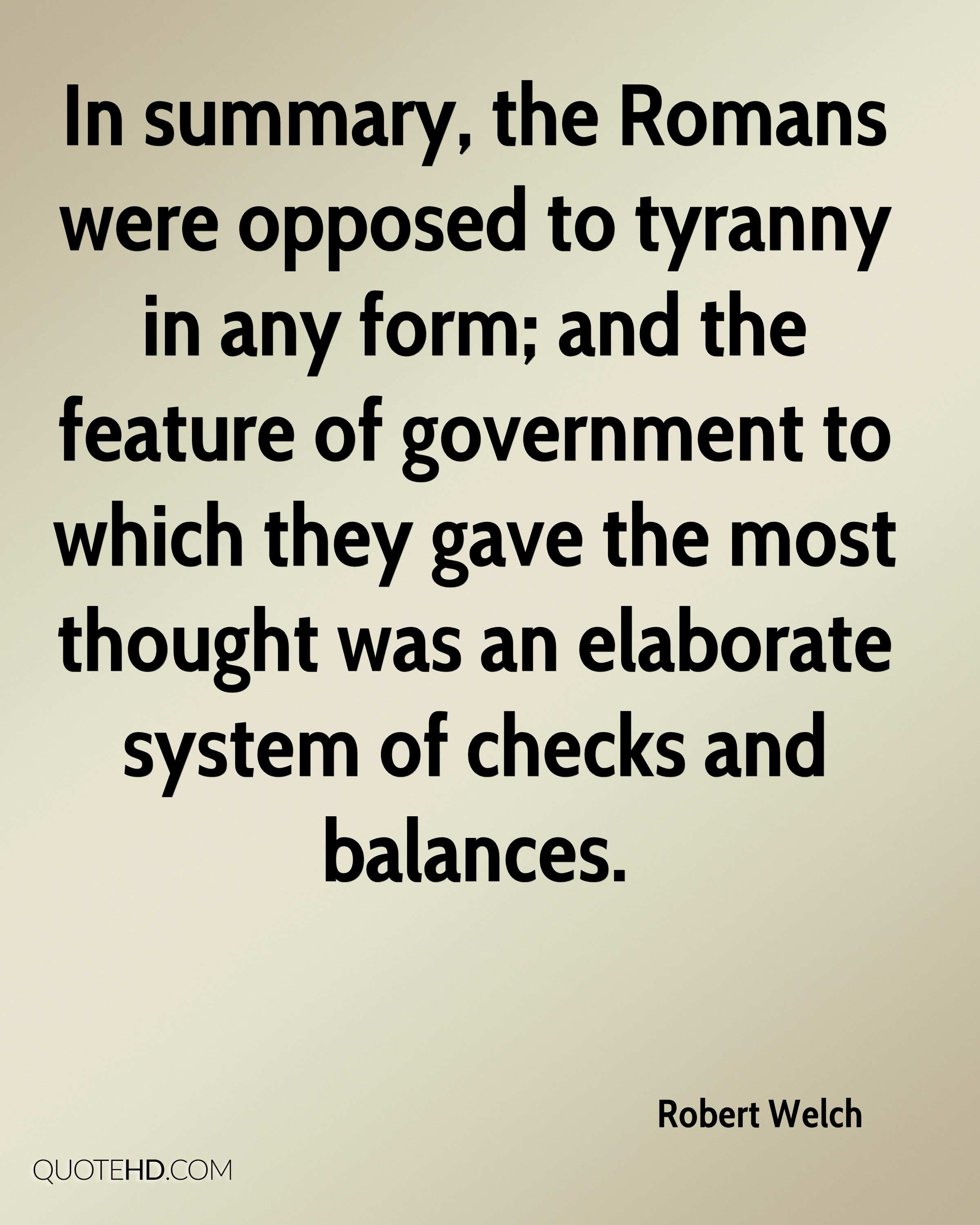 In summary, the Romans were opposed to tyranny in any form; and the feature of government to which they gave the most thought was an elaborate system of checks and balances.