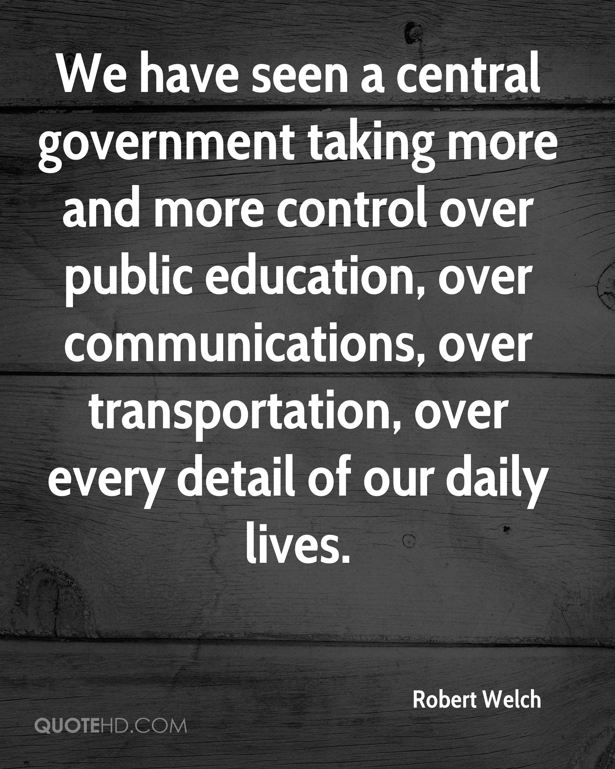 We have seen a central government taking more and more control over public education, over communications, over transportation, over every detail of our daily lives.