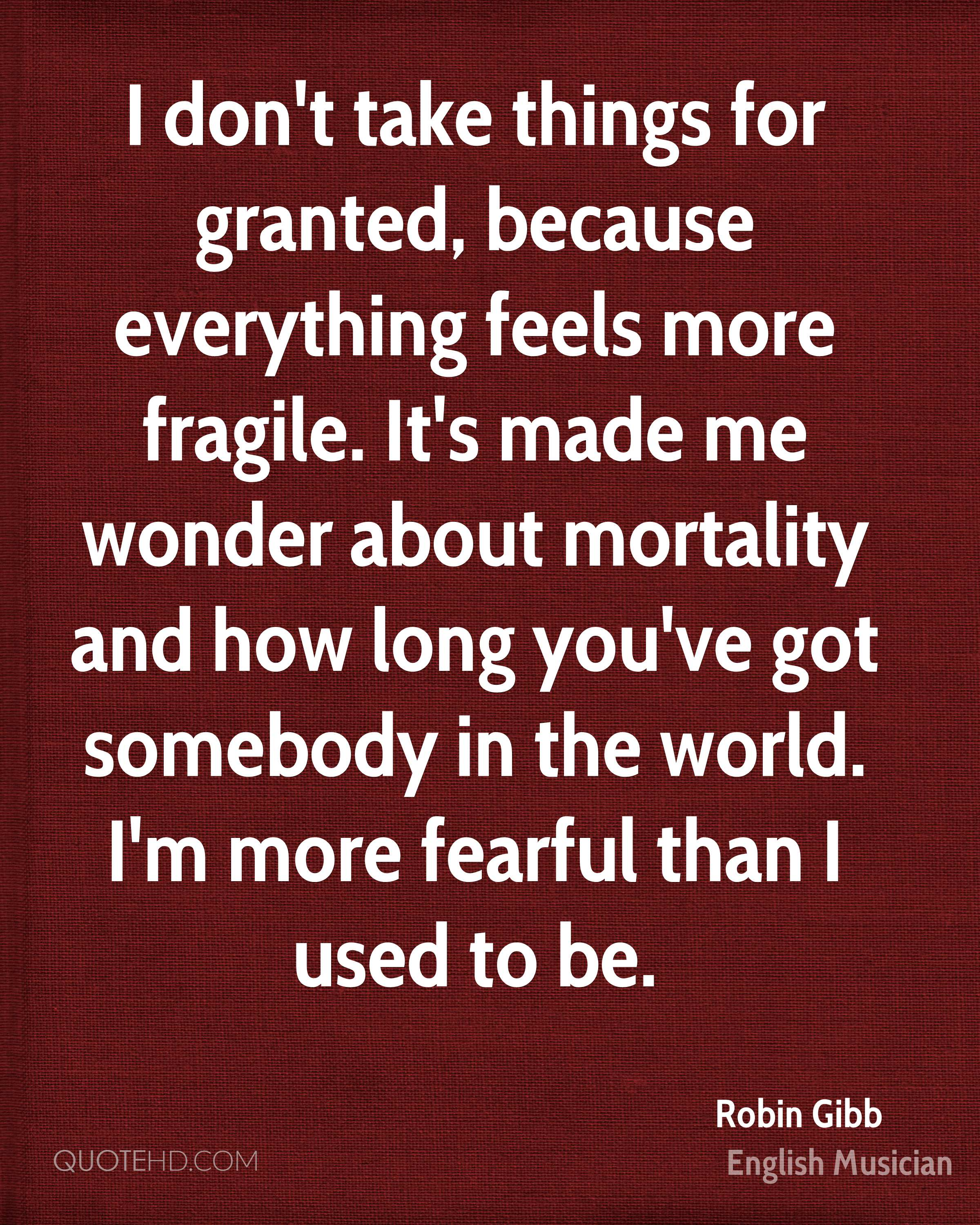 I don't take things for granted, because everything feels more fragile. It's made me wonder about mortality and how long you've got somebody in the world. I'm more fearful than I used to be.
