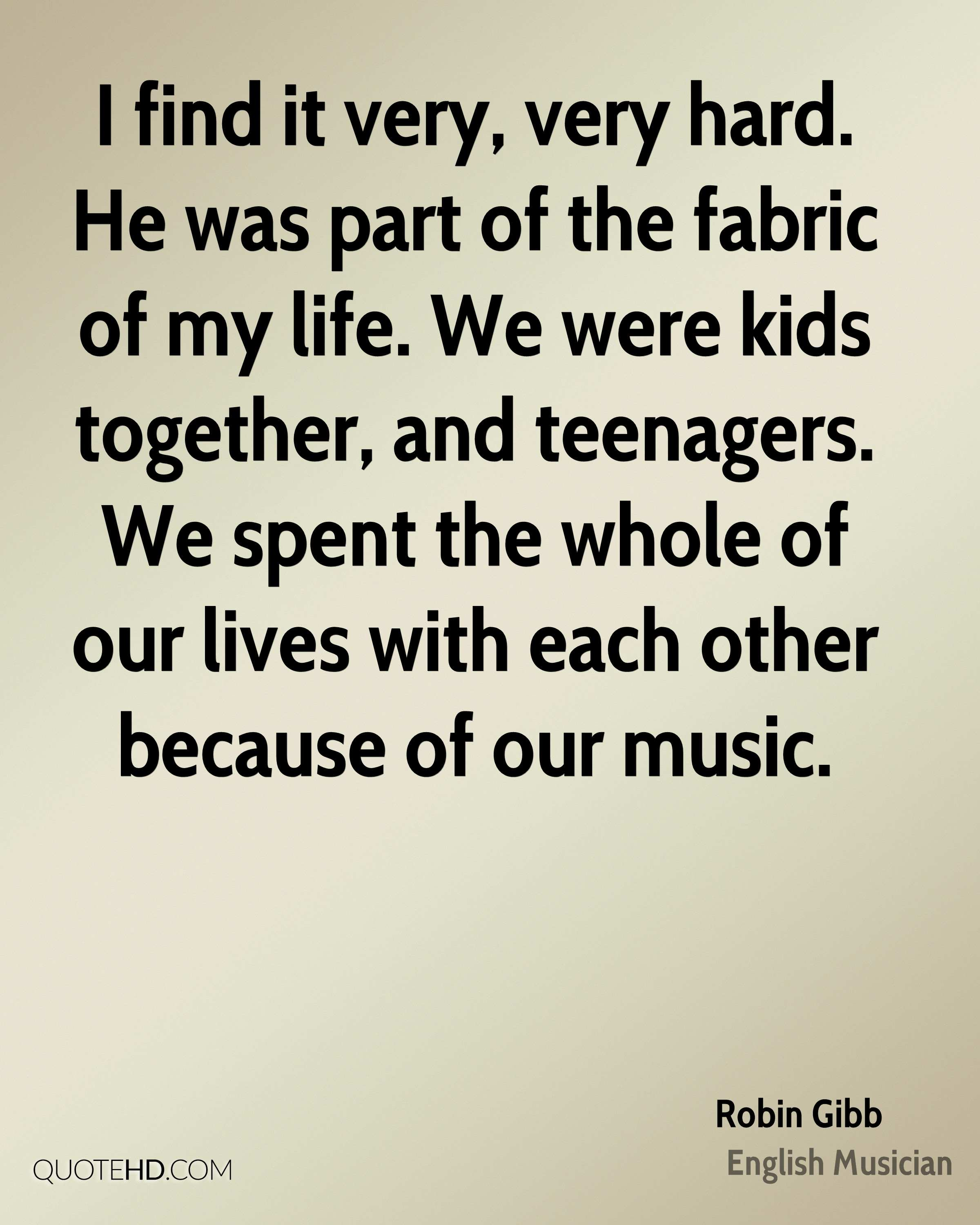 I find it very, very hard. He was part of the fabric of my life. We were kids together, and teenagers. We spent the whole of our lives with each other because of our music.