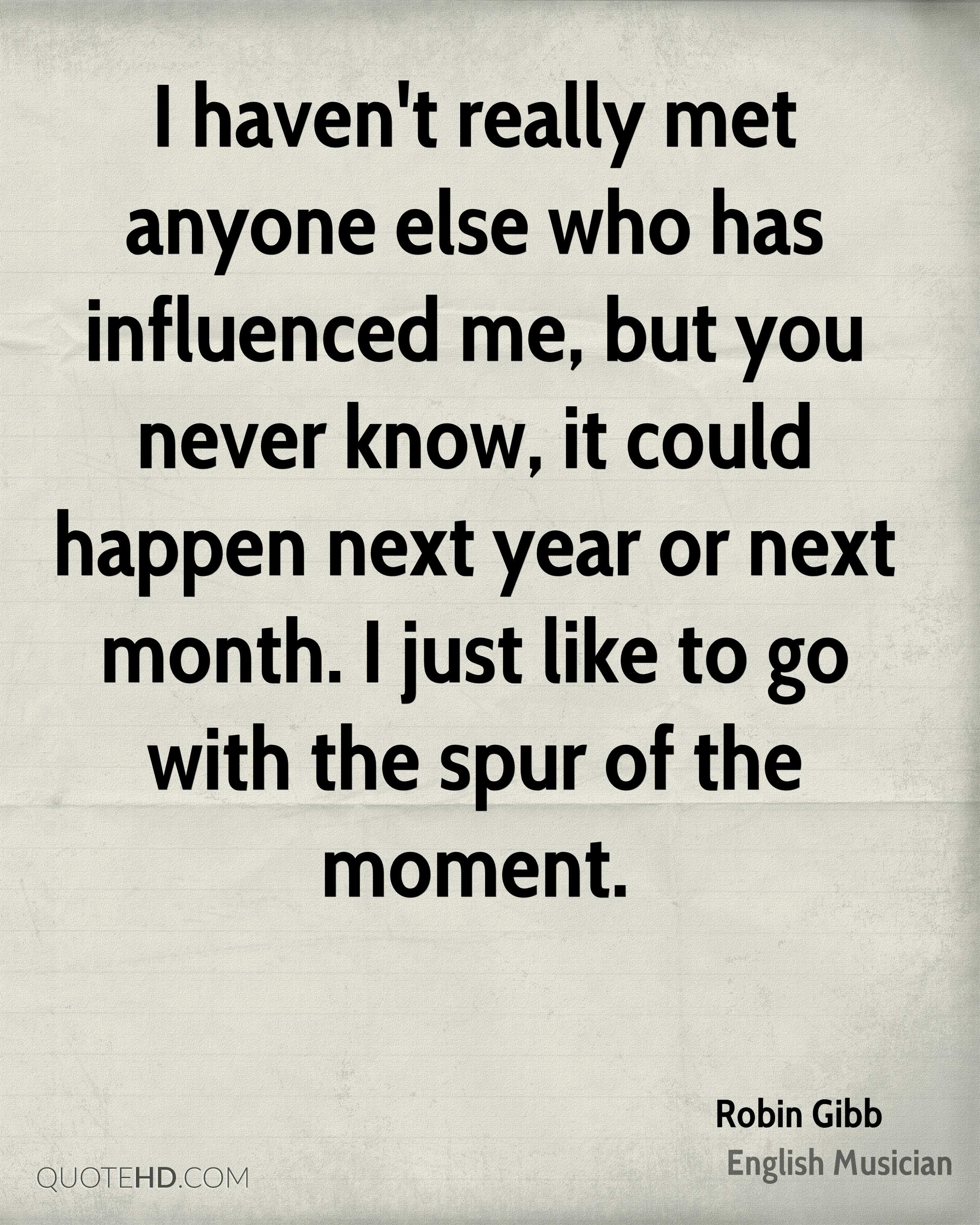 I haven't really met anyone else who has influenced me, but you never know, it could happen next year or next month. I just like to go with the spur of the moment.