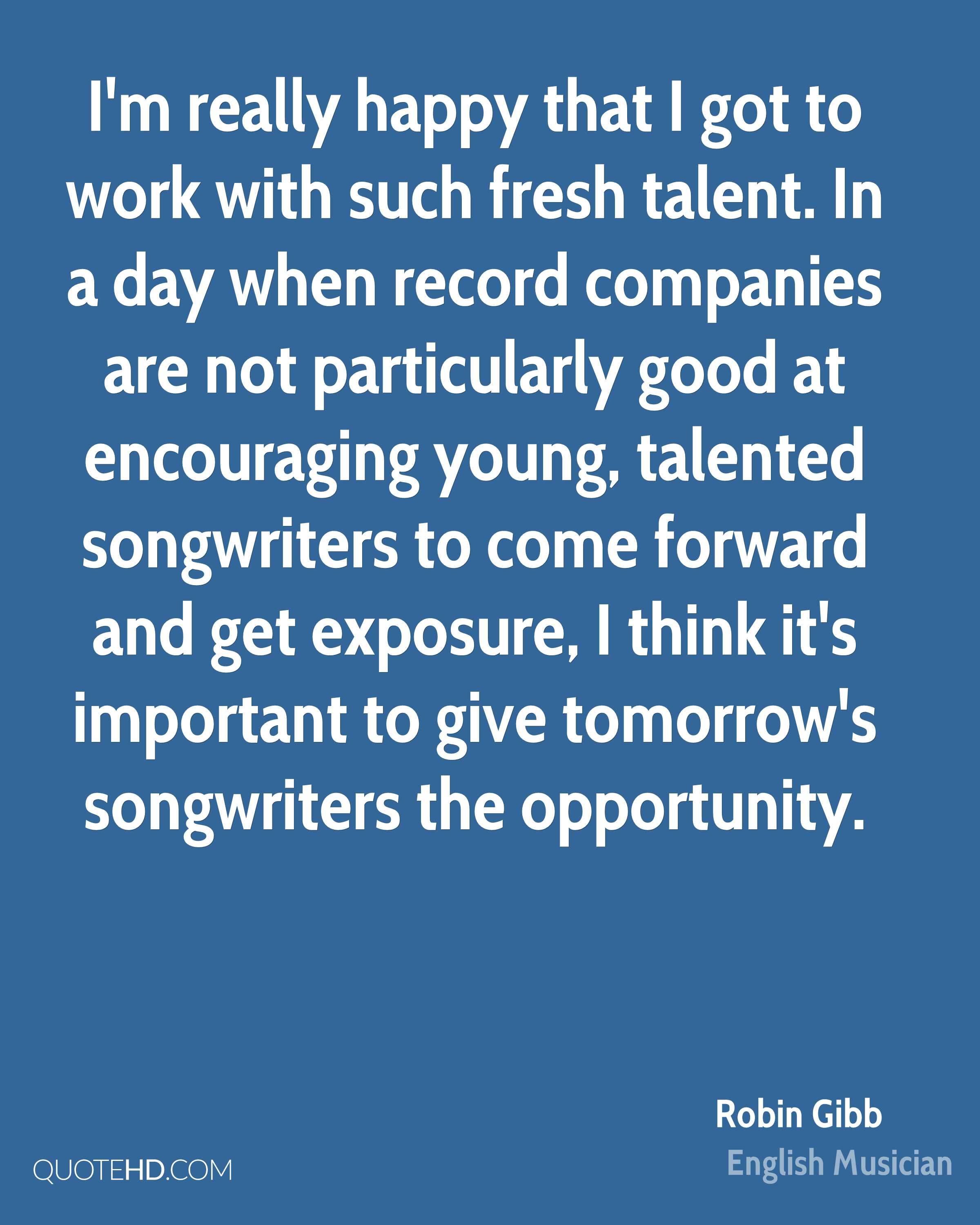 I'm really happy that I got to work with such fresh talent. In a day when record companies are not particularly good at encouraging young, talented songwriters to come forward and get exposure, I think it's important to give tomorrow's songwriters the opportunity.