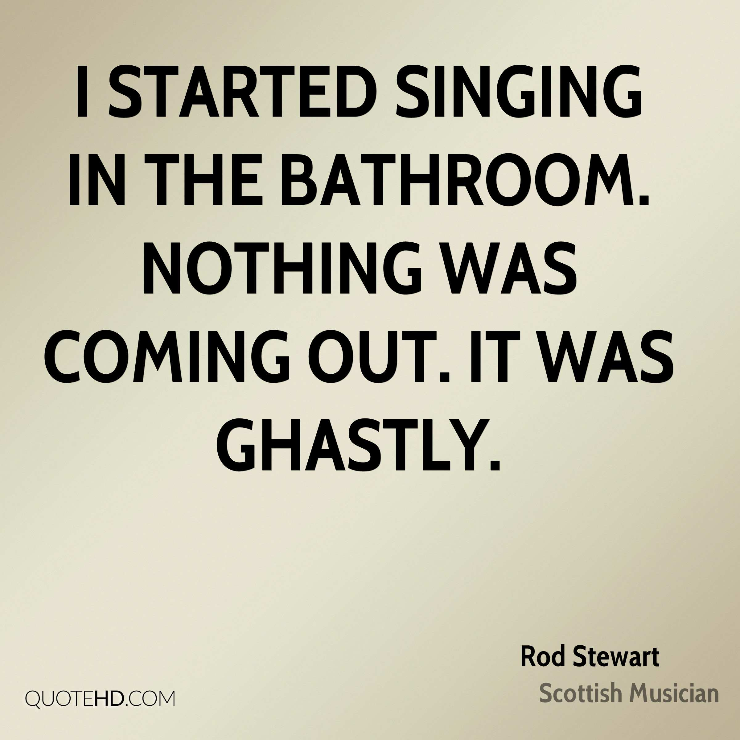 I started singing in the bathroom. Nothing was coming out. It was ghastly.