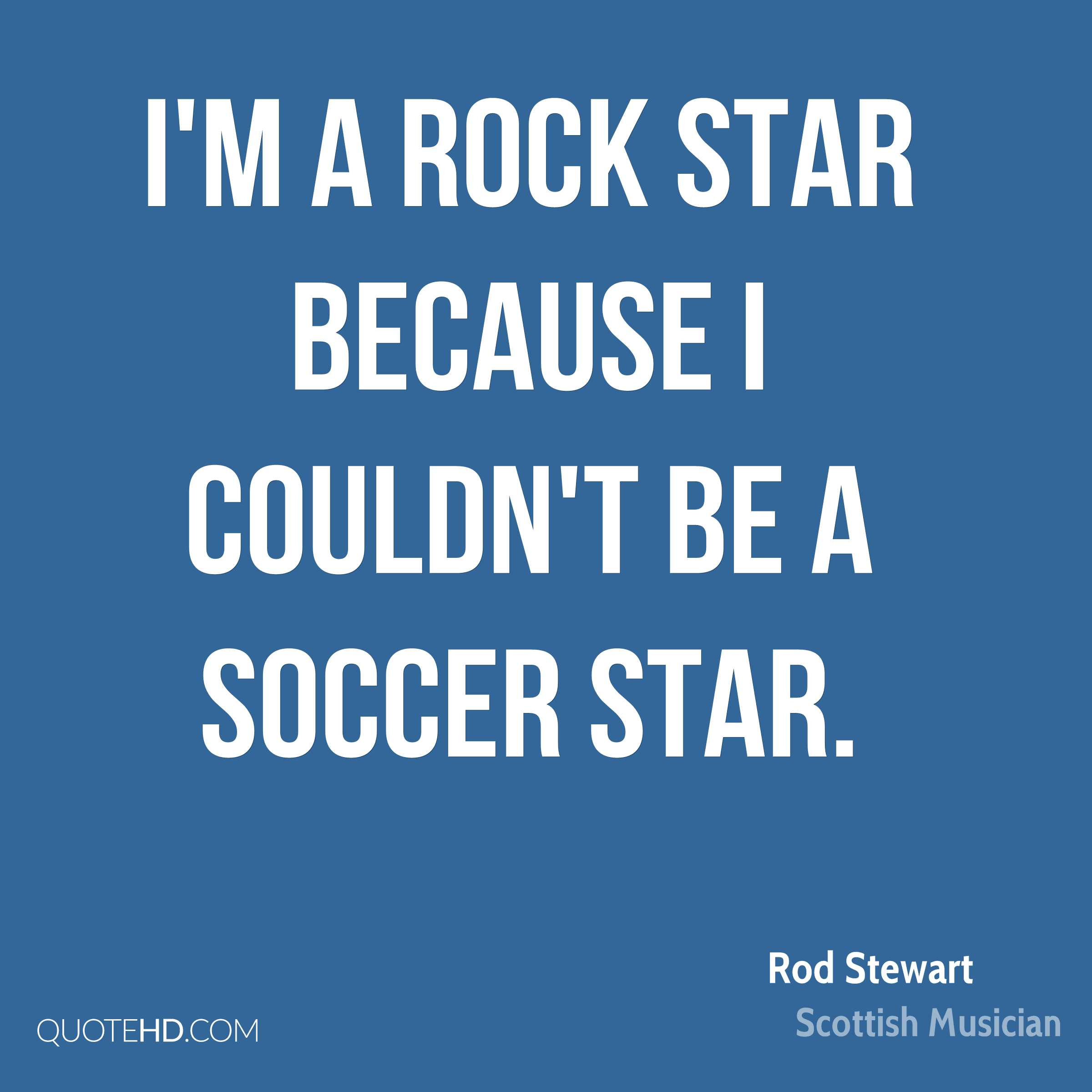 I'm a rock star because I couldn't be a soccer star.