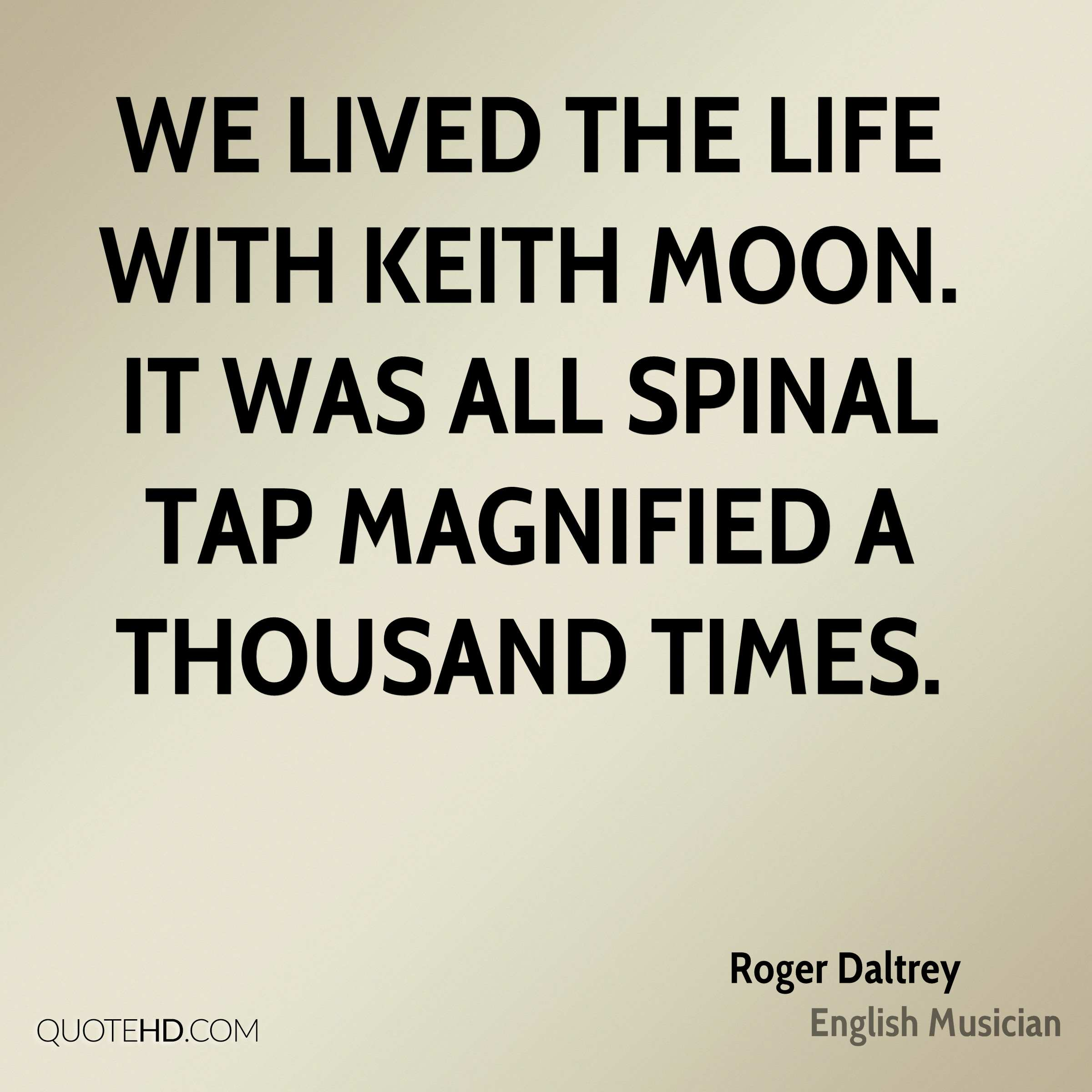 We lived the life with Keith Moon. It was all Spinal Tap magnified a thousand times.