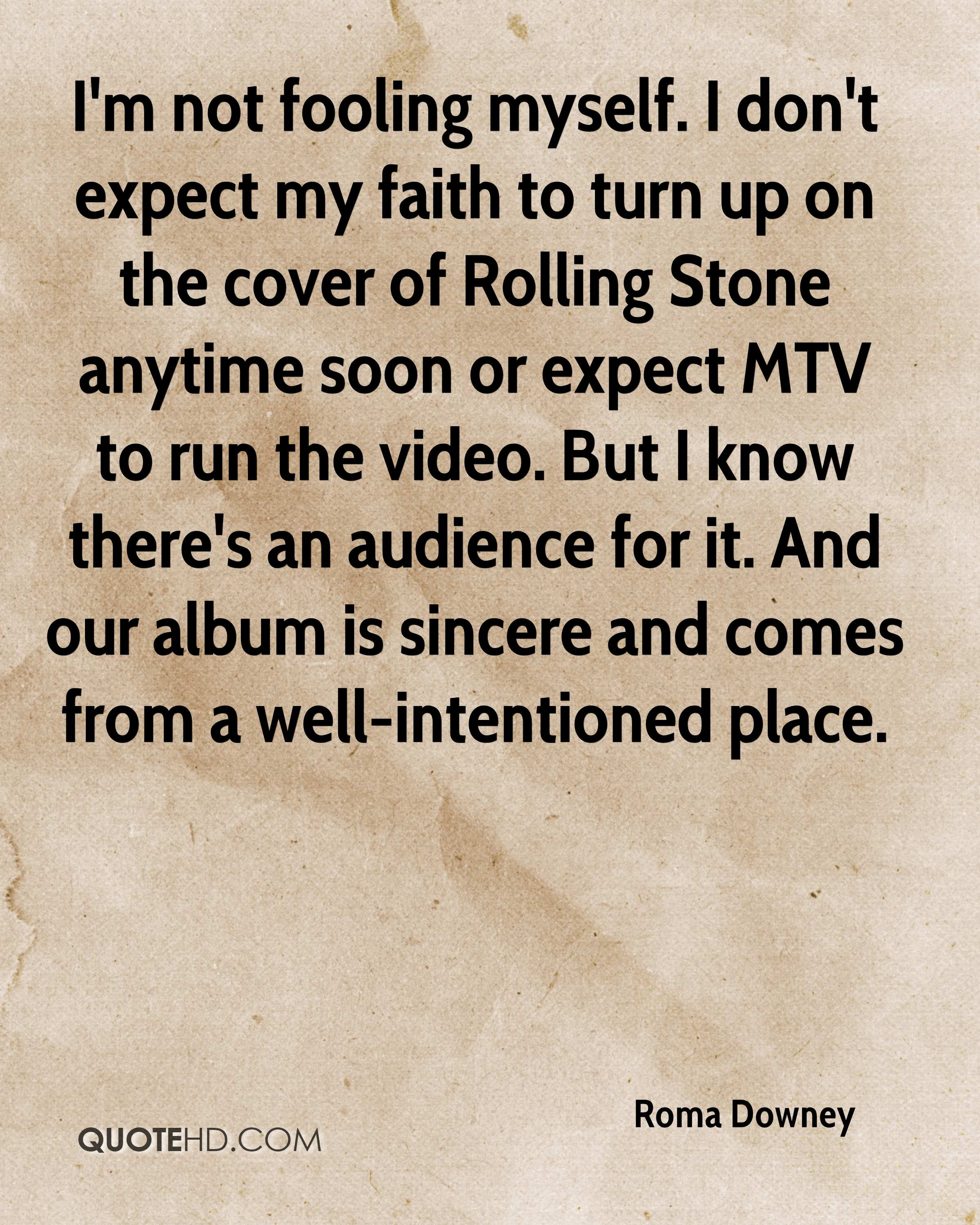 I'm not fooling myself. I don't expect my faith to turn up on the cover of Rolling Stone anytime soon or expect MTV to run the video. But I know there's an audience for it. And our album is sincere and comes from a well-intentioned place.
